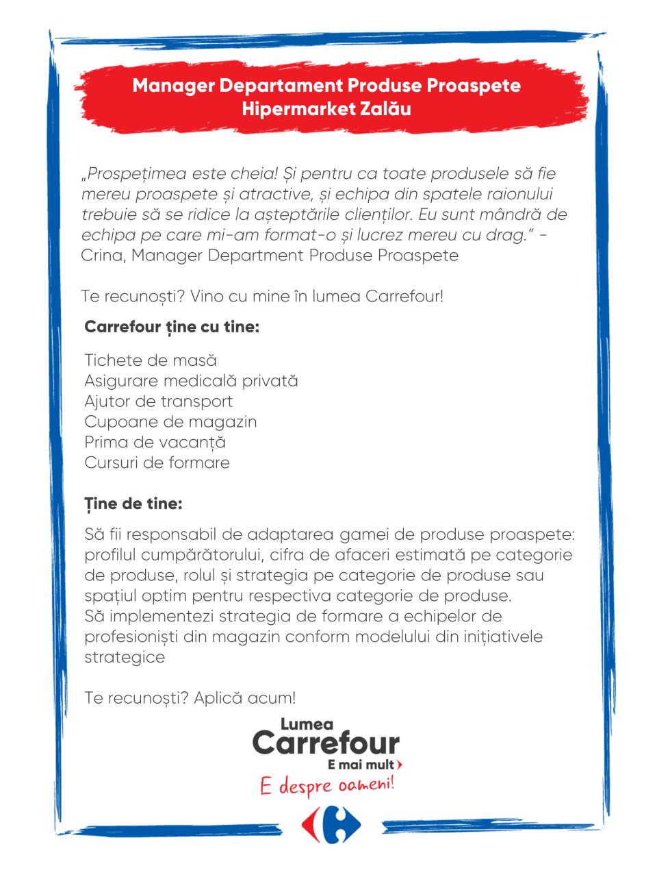 Carrefour ține cu tine:  Tichete de masă Asigurare medicală privată Ajutor de transport Cupoane de magazin Prima de vacanță Cursuri de formare  Ține de tine:  Să fii responsabil de adaptarea gamei de produse proaspete: profilul cumpărătorului, cifra de afaceri estimată pe categorie de produse, rolul și strategia pe categorie de produse sau spațiul optim pentru respectiva categorie de produse. Să implementezi strategia de formare a echipelor de profesioniști din magazin conform modelului din inițiativele strategice  Te recunoști? Aplică acum! Carrefour ține cu tine:  Tichete de masă Asigurare medicală privată Ajutor de transport Cupoane de magazin Prima de vacanță Cursuri de formare  Ține de tine:  Să fii responsabil de adaptarea gamei de produse proaspete: profilul cumpărătorului, cifra de afaceri estimată pe categorie de produse, rolul și strategia pe categorie de produse sau spațiul optim pentru respectiva categorie de produse. Să implementezi strategia de formare a echipelor de profesioniști din magazin conform modelului din inițiativele strategice  Te recunoști? Aplică acum!  manager coordonator sef responsabil raion produse proaspete Lumea Carrefour e mai mult. E despre oameni!Lumea noastră? E despre prietenia fără vârstă și bucuria de a fi buni în ceea ce facem. Despre diversitatea meseriilor, dar mai ales despre diversitatea membrilor unei mari familii. Despre emoția primului job și satisfacția pe care o avem când suntem de ajutor.Fiecare dintre noi avem trăsături care ne fac să fim unici și valoroși. Suntem diferiți și în același timp suntem la fel ca toți românii: vrem să fim liberi, să alegem, să ne exprimăm punctul de vedere, să ne simțim bine.