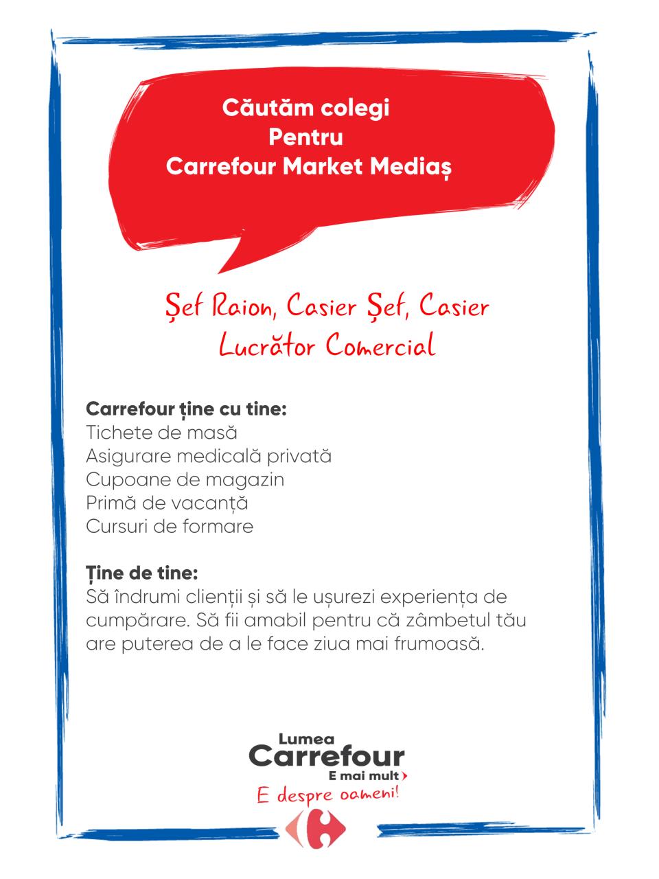 Carrefour ține cu tine: Tichete de masă Asigurare medicală privată Cupoane de magazin Primă de vacanță Cursuri de formare   Ține de tine: Să îndrumi clienții și să le ușurezi experiența de cumpărare. Să fii amabil pentru că zâmbetul tău are puterea de a le face ziua mai frumoasă.  Carrefour ține cu tine: Tichete de masă Asigurare medicală privată Cupoane de magazin Primă de vacanță Cursuri de formare   Ține de tine: Să îndrumi clienții și să le ușurezi experiența de cumpărare. Să fii amabil pentru că zâmbetul tău are puterea de a le face ziua mai frumoasă.   casier, lucrator comercia manipulant marfa coordonator raion sef raion manager raion responsabil casa de marcat vanzator Lumea Carrefour e mai mult. E despre oameni!Lumea noastră? E despre prietenia fără vârstă și bucuria de a fi buni în ceea ce facem. Despre diversitatea meseriilor, dar mai ales despre diversitatea membrilor unei mari familii. Despre emoția primului job și satisfacția pe care o avem când suntem de ajutor.Fiecare dintre noi avem trăsături care ne fac să fim unici și valoroși. Suntem diferiți și în același timp suntem la fel ca toți românii: vrem să fim liberi, să alegem, să ne exprimăm punctul de vedere, să ne simțim bine.
