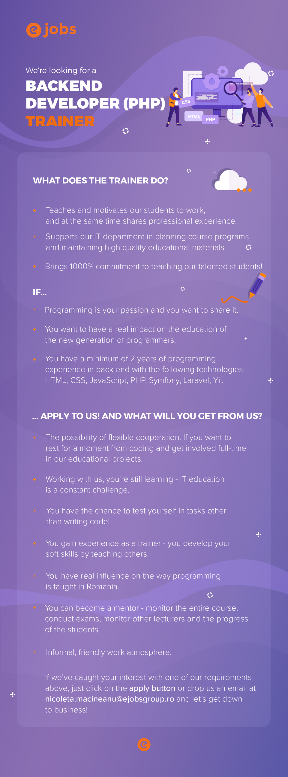eJobs deschide academie de programare, numită CodersLab, cu specializare în front end development și back end development. Avem nevoie de un trainer talentat de PHP care să aibă experiență cu Symfony pentru a preda adulților care se înscriu la cursurile noastre. We're looking for a Backend Developer (PHP) - Trainer  What does the trainer do?  Teaches and motivates our students to work, and at the same time shares professional experience. Supports our IT department in planning course programs and maintaining high quality educational materials. Bringing 1000% commitment to teaching our talented Students! If...  Programming is your passion and you want to share it You want to have a real impact on the education of the new generation of programmers You have a minimum of 2 years of programming experience in back-end with the following technologies: HTML, CSS, JavaScript, PHP, Symfony, Laravel, Yii. ... apply to us! And what will you get from us?  The possibility of flexible cooperation. If you want to rest for a moment from coding and get involved full-time in our educational projects. Working with us, you're still learning - IT education is a constant challenge. You have the chance to test yourself in tasks other than writing code! You gain experience as a trainer - you develop your soft skills by teaching others, and we help you with this. You have real influence on the way programming is taught in Romania. You can become a mentor - monitor the entire course, conduct exams, monitor other lecturers and progress of students. Informal, friendly work atmosphere. If we've caught your interest with one of our requirements above, just click on the apply button or drop us an email at nicoleta.macineanu@ejobsgroup.ro and let's get down to business!   eJobs is the leading Romanian online recruiting platform, with over 40.000 active jobs available at all times, posted by top companies. More than 3.8 million professionals are registered users, making eJobs the most relevant databa