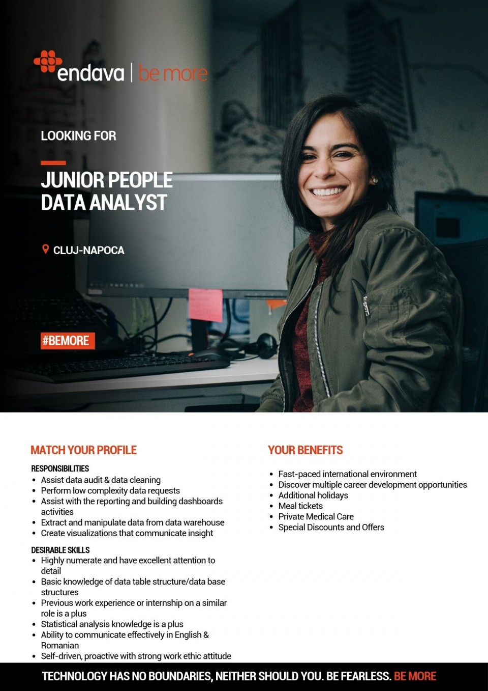 Highly numerate and have excellent attention to detail Basic knowledge of data table structure/data base structures Previous work experience or internship on a similar role is a plus Statistical analysis knowledge is a plus Ability to communicate effectively in English & Romanian Self-driven, proactive with strong work ethic attitude We exist to create an environment and a culture that breeds success by caring for our customers as individuals and enabling our people to be the best that they can be.    We focus on helping people to be successful: the people who work for us, the people who engage with us, and the people who use the systems and applications we design, build, and operate.  We are now looking for an enthusiastic Junior People Data Analyst who will be responsible to:   Assist data audit & data cleaning Perform low complexity data requests Assist with the reporting and building dashboards activities Extract and manipulate data from data warehouse Create visualizations that communicate insight Endava is a global technology company, with over 18 years of experience of working with some of the world's leading Finance, Insurance, Telecommunications, Media, Technology, and Retail companies. Through the Digital Evolution, Agile Transformation and Automation solutions, Endava is helping clients be more engaging, responsive and efficient. Endava has over 5 300 employees located in offices in North America and Western Europe and delivery centres in Colombia, Moldova, Romania, Macedonia, Serbia and Bulgaria.Along with investing in long term customer relationships, Endava recognised the importance of providing rewarding and challenging careers for people and, by doing so, has established itself as the employer of choice for the best and brightest engineers.