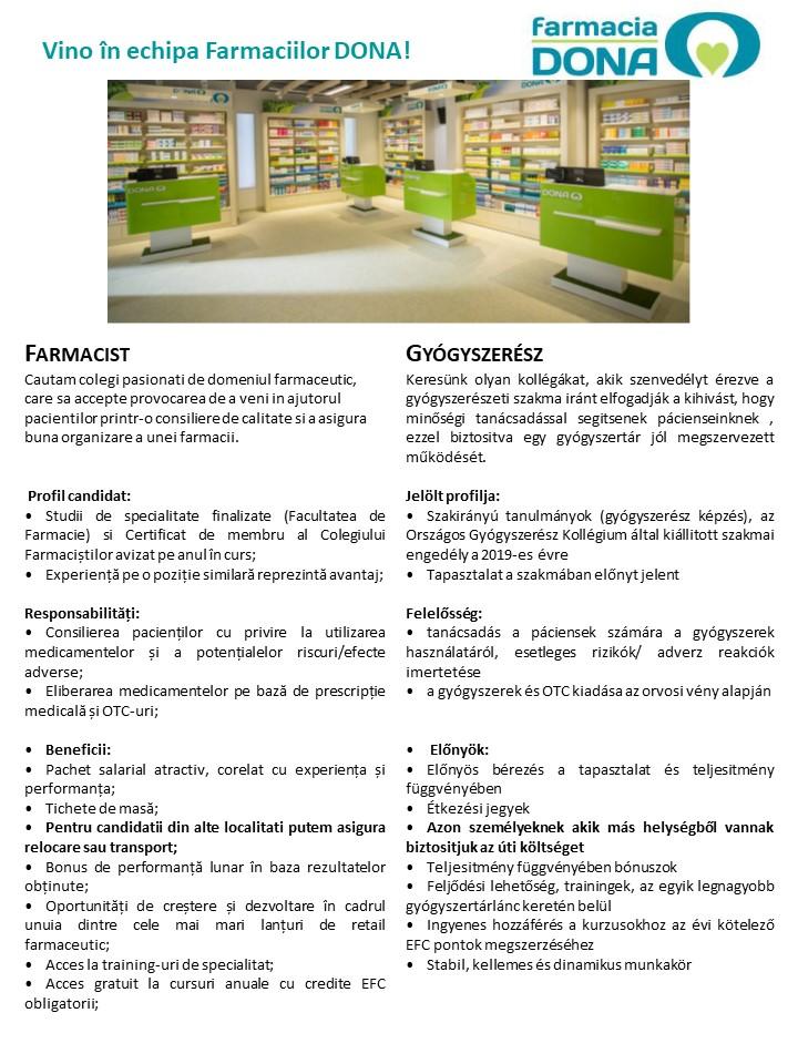 Farmacist/Gyógyszerész  Farmacia DONA este unul dintre cele mai apreciate nume în retailul farmaceutic din România, cu o reputație solidă construită în cei peste 25 de ani de activitate. În fiecare zi, în oricare dintre cele peste 320 de Farmacii DONA vei intra, vei fi întâmpinat cu atenție, grijă, dar mai ales cu respect. La fel ca tine, peste 2,5 milioane de pacienți trec lunar pragul Farmaciilor DONA.Peste 2.500 de profesioniști în domeniul sănătății lucrează în Grupul DONA, cu toții find devotați unui scop comun, acela de a asigura servicii farmaceutice la cel mai înalt nivel calitativ.Alătură-te și tu echipei DONA!www.FarmaciileDONA.ro