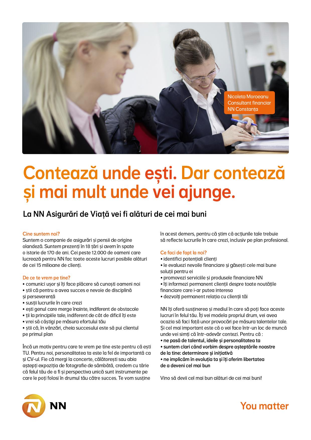 NN este o companie de asigurări și managementul investițiilor, activă în peste 18 țări, cu o puternică prezență în Europa și în Japonia.   Grupul NN, din România, include activitățile ING Asigurări de Viață și ING Pensii, companii lider pe piețele de profil, și ING Investment Management, numărul patru în topul companiilor de administrare a fondurilor mutuale din România.   Pentru noi, NN reprezintă un capitol nou și interesant în viața companiei, cu noi oportunități de dezvoltare. Promisiunea noastră este că vom continua să fim alături de clienții, angajatii si colaboratorii noștri, un partener apropiat și de încredere. Valorile noastre de bază sunt: ne pasă, suntem transparenți, ne dedicăm.  Valorile noastre sunt expresia lucrurilor noastre dragi, a ceea ce credem și a obiectivelor noastre. Ne unesc și ne inspiră. Și ne determină comportamentul zi de zi.   NN Romania in cifre:  2,2 milioane clienți unici de asigurări de viață, pensii obligatorii și pensii facultative Cote de piață septembrie 2014:  • Asigurări de Viață - 38%  • Pensii obligatorii (Pilonul 2) - 38% în funcție de active  • Pensii facultative (Pilonul 3) - 48,5 în funcție de active Consultant Asigurari de Viata  - identifica clienti - evalueaza nevoile financiare - promoveaza serviciile si serviciile NN NN Asigurari de Viata