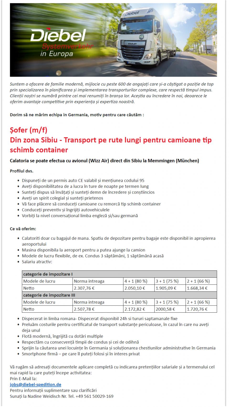 Șofer (m/f) Din zona Sibiu - Transport pe rute lungi pentru camioane tip schimb container Calatoria se poate efectua cu avionul (Wizz Air) direct din Sibiu la Memmingen (München)  Profilul dvs.  Dispuneți de un permis auto CE valabil și mențiunea codului 95 Aveți disponibilitatea de a lucra în ture de noapte pe termen lung Sunteți dispus să învățați și sunteți demn de încredere și conștiincios Aveți un spirit colegial și sunteți prietenos Vă face plăcere să conduceți camioane cu remorcă tip schimb container Conduceți preventiv și îngrijiți autovehiculele Vorbiți la nivel conversațional limba engleză și/sau germană  Ce vă oferim:  Calatoriti doar cu bagajul de mana. Spatiu de depozitare pentru bagaje este disponibil in apropierea aeroportului Masina disponibila la aeroport pentru a putea ajunge la camion Modele de lucru flexibile, de ex. Condus 3 săptămâni, 1 săptămână acasă Salariu atractiv:    categorie de impozitare I Modele de lucru Norma intreaga 4 + 1 (80 %) 3 + 1 (75 %) 2 + 1 (66 %) Netto 2.307,76 € 2.050,10 € 1.905,09 € 1.668,34 € categorie de impozitare III Modele de lucru Norma intreaga 4 + 1 (80 %) 3 + 1 (75 %) 2 + 1 (66 %) Netto 2.507,78 € 2.172,82 € 2000,58 € 1.720,76 €   Dispecerat in limba romana- Dispecerat disponibil 24h si tururi saptamanale fixe Preluăm costurile pentru certificatul de transport substanțe periculoase, în cazul în care nu aveți deja unul Flotă modernă, îngrijită cu dotări multiple Respectăm cu consecvență timpii de condus și cei de odihnă Sprijin la căutarea unei locuințe în Germania și soluționarea chestiunilor administrative în Germania Smortphone firmă – pe care îl puteți folosi și în interes privat  Vă rugăm să adresați documentele aplicare completă cu indicarea pretențiilor salariale și a termenului cel mai rapid la care puteți începe activitatea: Prin E-Mail la: jobs@diebel-spedition.de Pentru informații suplimentare sau clarificări Sunați la Nadine Weidisch Nr. Tel. +49 561 50029-169