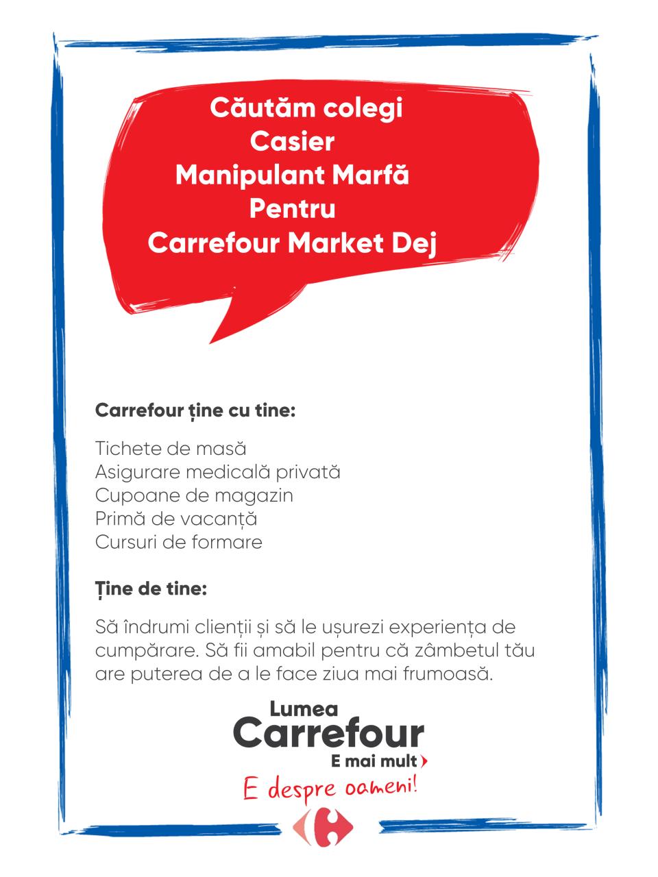Carrefour ține cu tine:  Tichete de masă Asigurare medicală privată Cupoane de magazin Primă de vacanță Cursuri de formare   Ține de tine:  Să îndrumi clienții și să le ușurezi experiența de cumpărare. Să fii amabil pentru că zâmbetul tău are puterea de a le face ziua mai frumoasă.   casier lucrator comercial manipulant marfa vanzator lucrator universal  casa de marcat operator vanzari  Carrefour ține cu tine:  Tichete de masă Asigurare medicală privată Cupoane de magazin Primă de vacanță Cursuri de formare   Ține de tine:  Să îndrumi clienții și să le ușurezi experiența de cumpărare. Să fii amabil pentru că zâmbetul tău are puterea de a le face ziua mai frumoasă. Lumea Carrefour e mai mult. E despre oameni!Lumea noastră? E despre prietenia fără vârstă și bucuria de a fi buni în ceea ce facem. Despre diversitatea meseriilor, dar mai ales despre diversitatea membrilor unei mari familii. Despre emoția primului job și satisfacția pe care o avem când suntem de ajutor.Fiecare dintre noi avem trăsături care ne fac să fim unici și valoroși. Suntem diferiți și în același timp suntem la fel ca toți românii: vrem să fim liberi, să alegem, să ne exprimăm punctul de vedere, să ne simțim bine.
