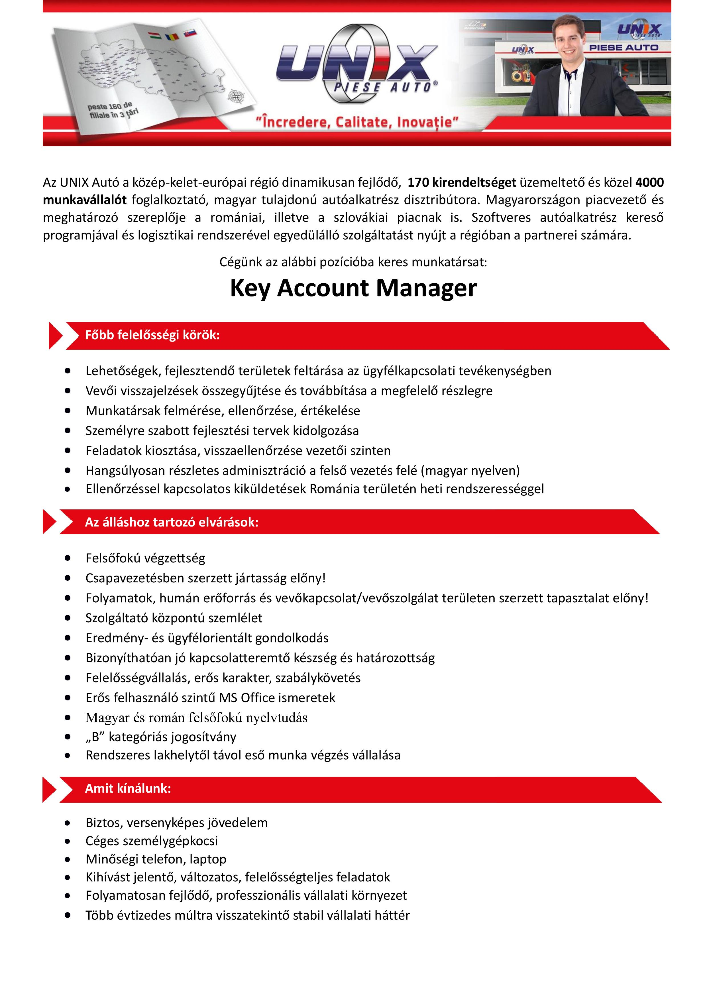 Key Account Manager  Compania noastră este un distribuitor de piese auto, care se află într-o continuă expansiune în cele trei ţări ale regiunii Central şi Est Europene, unde lucrează peste 2000 de angajaţi la cele peste 100 de filiale. Sistemul logistic avansat şi catalogul electronic de piese auto asigură un serviciu unic partenerilor noştri. Datorită lărgirii semnificative a reţelei de distribuţie din România suntem în căutarea unor colegi, care prin gestionarea profesionistă a relaţiilor interumane şi prin propunerile de îmbunătăţire asigură servicii de înaltă calitate, crescând astfel satisfacţia partenerilor noştri.