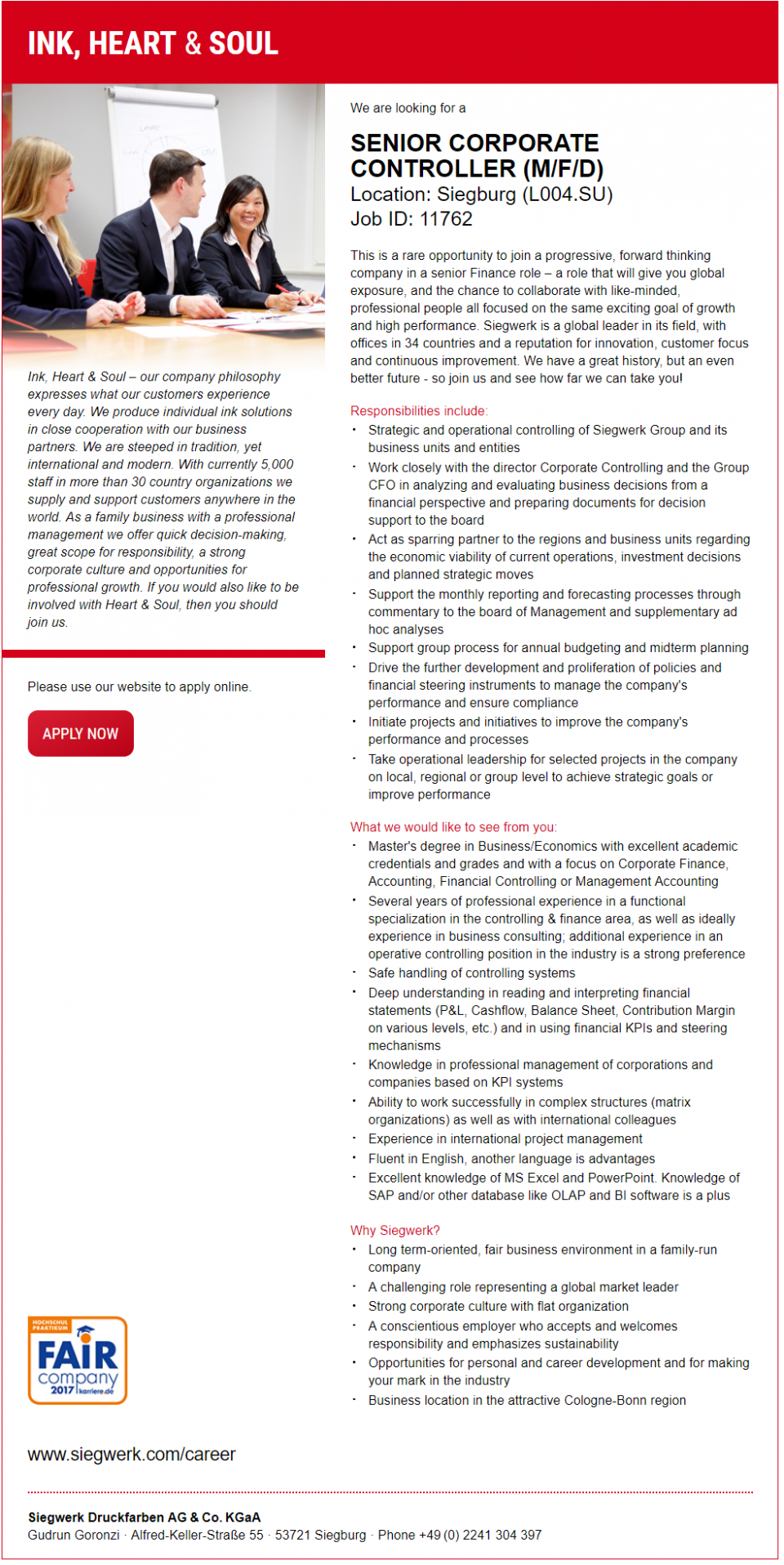 We are looking for a  SENIOR CORPORATE CONTROLLER (M/F/D) Location: Siegburg (L004.SU) Job ID: 11762  This is a rare opportunity to join a progressive, forward thinking company in a senior Finance role – a role that will give you global exposure, and the chance to collaborate with like-minded, professional people all focused on the same exciting goal of growth and high performance. Siegwerk is a global leader in its field, with offices in 34 countries and a reputation for innovation, customer focus and continuous improvement. We have a great history, but an even better future - so join us and see how far we can take you!  Responsibilities include:  Strategic and operational controlling of Siegwerk Group and its business units and entities Work closely with the director Corporate Controlling and the Group CFO in analyzing and evaluating business decisions from a financial perspective and preparing documents for decision support to the board Act as sparring partner to the regions and business units regarding the economic viability of current operations, investment decisions and planned strategic moves Support the monthly reporting and forecasting processes through commentary to the board of Management and supplementary ad hoc analyses Support group process for annual budgeting and midterm planning Drive the further development and proliferation of policies and financial steering instruments to manage the company's performance and ensure compliance Initiate projects and initiatives to improve the company's performance and processes Take operational leadership for selected projects in the company on local, regional or group level to achieve strategic goals or improve performance  What we would like to see from you:  Master's degree in Business/Economics with excellent academic credentials and grades and with a focus on Corporate Finance, Accounting, Financial Controlling or Management Accounting Several years of professional experience in a functional specialization in 