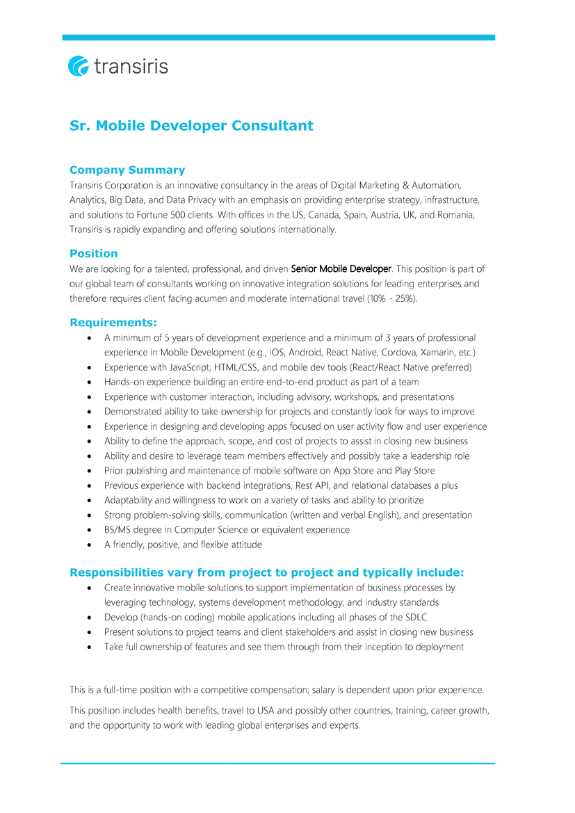 PositionWe are looking for a talented, professional, and driven Senior Mobile Developer. This position is part of our global team of consultants working on innovative integration solutions for leading enterprises and therefore requires client facing acumen and moderate international travel (10% - 25%).  Requirements:   A minimum of 5 years of development experience and a minimum of 3 years of professional experience in Mobile Development (e.g., iOS, Android, React Native, Cordova, Xamarin, etc.) Experience with JavaScript, HTML/CSS, and mobile dev tools (React/React Native preferred) Hands-on experience building an entire end-to-end product as part of a team Experience with customer interaction, including advisory, workshops, and presentations Demonstrated ability to take ownership for projects and constantly look for ways to improve Experience in designing and developing apps focused on user activity flow and user experience Ability to define the approach, scope, and cost of projects to assist in closing new business Ability and desire to leverage team members effectively and possibly take a leadership role Prior publishing and maintenance of mobile software on App Store and Play Store Previous experience with backend integrations, Rest API, and relational databases a plus Adaptability and willingness to work on a variety of tasks and ability to prioritize Strong problem-solving skills, communication (written and verbal English), and presentation BS/MS degree in Computer Science or equivalent experience A friendly, positive, and flexible attitude   Responsibilities vary from project to project and typically include:   Create innovative mobile solutions to support implementation of business processes by leveraging technology, systems development methodology, and industry standards Develop (hands-on coding) mobile applications including all phases of the SDLC Present solutions to project teams and client stakeholders and assist in closing new business Take full owner