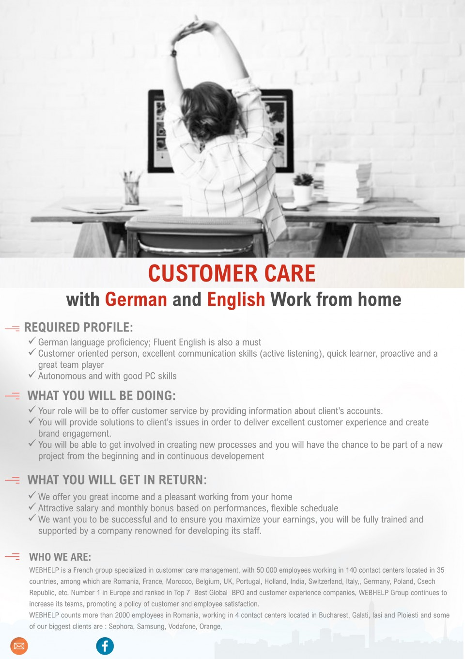 CUSTOMER CARE with German and English Work from home consilier clienti, customer support, german, work from home, english  REQUIRED PROFILE: ✓German language proficiency; Fluent English is also a must ✓Customer oriented person, excellent communication skills (active listening), quick learner, proactive and a great team player ✓Autonomous and with good PC skills WHAT YOU WILL BE DOING: ✓Your role will be to offer customer service by providing information about client's accounts. ✓You will provide solutions to client's issues in order to deliver excellent customer experience and create brand engagement. ✓You will be able to get involved in creating new processes and you will have the chance to be part of a new project from the beginning and in continuous developement WHAT YOU WILL GET IN RETURN: ✓We offer you great income and a pleasant working from your home ✓Attractive salary and monthly bonus based on performances, flexible scheduale ✓We want you to be successful and to ensure you maximize your earnings, you will be fully trained and supported by a company renowned for developing its staff. WHO WE ARE: WEBHELP is a French group specialized in customer care management, with 50 000 employees working in 140 contact centers located in 35 countries, among which are Romania, France, Morocco, Belgium, UK, Portugal, Holland, India, Switzerland, Italy,, Germany, Poland, Csech Republic, etc. Number 1 in Europe and ranked in Top 7  Best Global  BPO and customer experience companies, WEBHELP Group continues to increase its teams, promoting a policy of customer and employee satisfaction. WEBHELP counts more than 2000 employees in Romania, working in 4 contact centers located in Bucharest, Galati, Iasi and Ploiesti and some of our biggest clients are : Sephora, Samsung, Vodafone, Orange,
