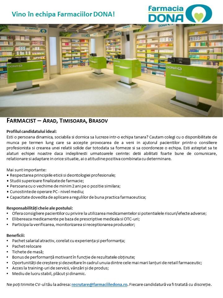 Farmacia DONA este unul dintre cele mai apreciate nume în retailul farmaceutic din România, cu o reputație solidă construită în cei peste 25 de ani de activitate. În fiecare zi, în oricare dintre cele peste 320 de Farmacii DONA vei intra, vei fi întâmpinat cu atenție, grijă, dar mai ales cu respect. La fel ca tine, peste 2,5 milioane de pacienți trec lunar pragul Farmaciilor DONA.Peste 2.500 de profesioniști în domeniul sănătății lucrează în Grupul DONA, cu toții find devotați unui scop comun, acela de a asigura servicii farmaceutice la cel mai înalt nivel calitativ.Alătură-te și tu echipei DONA!www.FarmaciileDONA.ro