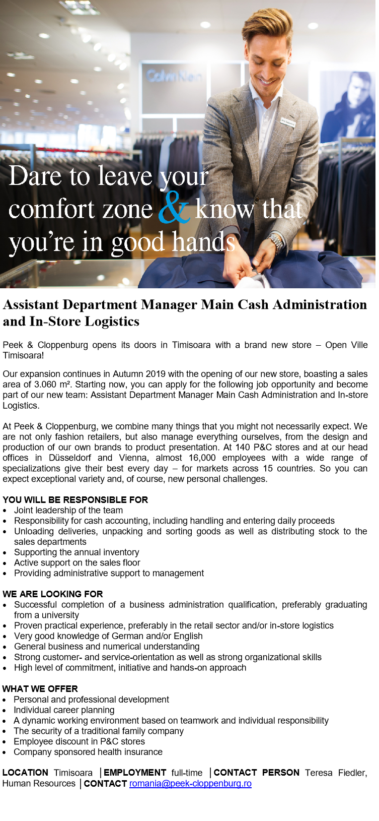 Assistant Department Manager Main Cash Administration and In-Store Logistics  Peek & Cloppenburg opens its doors in Timisoara with a brand new store – Open Ville Timisoara! Our expansion continues in Autumn 2019 with the opening of our new store, boasting a sales area of 3.060 m². Starting now, you can apply for the following job opportunity and become part of our new team: Assistant Department Manager Main Cash Administration and In-store Logistics.  At Peek & Cloppenburg, we combine many things that you might not necessarily expect. We are not only fashion retailers, but also manage everything ourselves, from the design and production of our own brands to product presentation. At 140 P&C stores and at our head offices in Düsseldorf and Vienna, almost 16,000 employees with a wide range of specializations give their best every day – for markets across 15 countries. So you can expect exceptional variety and, of course, new personal challenges.  YOU WILL BE RESPONSIBLE FOR Joint leadership of the team Responsibility for cash accounting, including handling and entering daily proceeds Unloading deliveries, unpacking and sorting goods as well as distributing stock to the sales departments Supporting the annual inventory Active support on the sales floor Providing administrative support to management WE ARE LOOKING FOR Successful completion of a business administration qualification, preferably graduating from a university Proven practical experience, preferably in the retail sector and/or in-store logistics Very good knowledge of German and/or English General business and numerical understanding Strong customer- and service-orientation as well as strong organizational skills High level of commitment, initiative and hands-on approach WHAT WE OFFER Personal and professional development Individual career planning A dynamic working environment based on teamwork and individual responsibility The security of a traditional family company Employee discount in P&C stores Company 