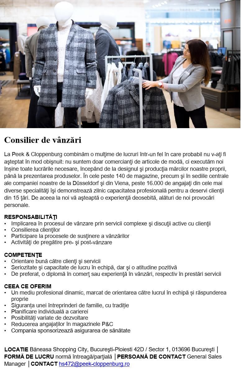 CONSILIER DE VÂNZĂRI  Extinderea noastră continuă în toamna anului 2019, odată cu deschiderea noului nostru magazin, oferind o suprafață de vânzare de 3.060 m². Începând de acum, puteți aplica pentru următoarea oportunitate de angajare și puteți deveni parte a noii noastre echipe: Consilier de vânzări  La Peek & Cloppenburg combinăm o mulţime de lucruri într-un fel în care probabil nu v-aţi fi aşteptat în mod obişnuit: nu suntem doar comercianţi de articole de modă, ci executăm noi înșine toate lucrările necesare, începând de la designul şi producţia mărcilor noastre proprii, până la prezentarea produselor. În cele peste 140 de magazine, precum şi în sediile centrale ale companiei noastre de la Düsseldorf şi din Viena, peste 16.000 de angajaţi din cele mai diverse specialităţi îşi demonstrează zilnic capacitatea profesională pentru a deservi clienţii din 15 ţări. De aceea la noi vă aşteaptă o experienţă deosebită, alături de noi provocări personale. RESPONSABILITĂŢI Implicarea în procesul de vânzare prin servicii complexe şi discuţii active cu clienţii Consilierea clienţilor Participare la procesele de susţinere a vânzărilor Activităţi de pregătire pre- şi post-vânzare COMPETENŢE Orientare bună către clienţi şi servicii Seriozitate şi capacitate de lucru în echipă, dar şi o atitudine pozitivă De preferat, o diplomă în comerţ sau experienţă în vânzări, respectiv în prestări servicii CEEA CE OFERIM Un mediu profesional dinamic, marcat de orientarea către lucrul în echipă și răspunderea proprie Siguranța unei întreprinderi de familie, cu tradiție Planificare individuală a carierei Posibilități variate de dezvoltare Reducerea angajaților în magazinele P&C Compania sponsorizează asigurarea de sănătate  LOCATIE Vivo! Cluj-Napoca, Strada Avram Iancu 492-500, Florești 407280 │ FORMĂ DE LUCRU normă întreagă/parţială │PERSOANĂ DE CONTACT Alin Florea│CONTACT hs472@peek-cloppenburg.ro