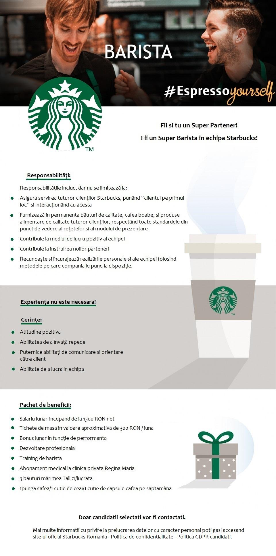 """Fii si tu un Super Partener! Fii un Super Barista in echipa Starbucks!  Experiența necesara: - Experiența nu este necesara.  Cerințe: - Atitudine pozitiva - Abilitatea de a învață repede - Puternice abilitați de comunicare si orientare către client - Abilitate de a lucra in echipa Responsabilități: Responsabilitățile includ, dar nu se limitează la: - Asigura servirea tuturor clienților Starbucks, punând """"clientul pe primul loc"""" si interacționând cu acesta - Furnizează in permanenta băuturi de calitate, cafea boabe, si produse alimentare de calitate tuturor clienților, respectând toate standardele din punct de vedere al rețetelor si al modului de prezentare - Contribuie la mediul de lucru pozitiv al echipei - Contribuie la instruirea noilor parteneri - Recunoaște si încurajează realizările personale si ale echipei folosind metodele pe care compania le pune la dispoziție.  Pachet de beneficii: -Salariu lunar de 2200 RON brut in primele 6 luni si 2400 RON brut după primele 6 luni -Tichete de masa in valoare aproximativa de 300 RON / luna -Bonus lunar in funcție de performanta -Dezvoltare profesionala -Training de barista -Abonament medical la clinica privata Regina Maria -3 băuturi mărimea Tall zi/lucrata -1punga cafea/1 cutie de ceai/1 cutie de capsule cafea pe săptămâna -Discount pentru produsele Starbucks  Doar candidatii selectati vor fi contactati. AmRest Holdings SE este cel mai mare operator independent de restaurante și cafenele din Europa Centrală și de Est. Încă din 1993 am construit un portofoliu de branduri puternice pe care le operam, printre care KFC, Pizza Hut, Burger King și Starbucks. AmRest deține un lanț propriu de restaurante – La Tagliatella, și este prezent ca și operator în țări ca Spania, Germania, Franța, Cehia, Slovacia, Romania, Bulgaria, Serbia, SUA și China. Sediul AmRest este localizat în Wroclaw, Polonia. Povestea AmRest a început acum mai bine de 25 de ani cu un vis, vis care a dovedit, prin energia pozitiva a fondatorilor, că """"Totul e p"""