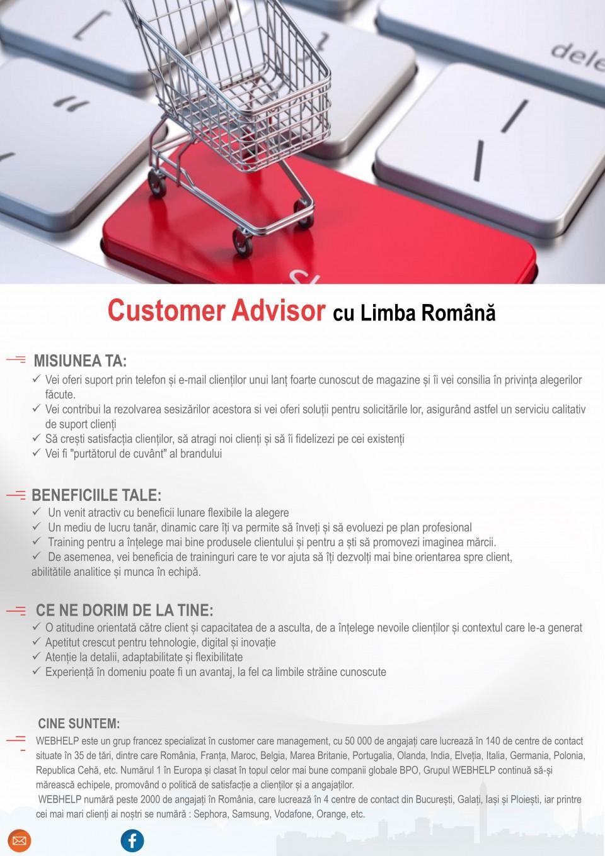 Customer Advisor cu Limba Română Call center, consilier client, romana, retail, customer care  CE NE DORIM DE LA TINE: ✓ Să ai o atitudine pozitivă și orientată către client ✓ Excelente abilităti de comunicare (ascultare activă) și atenție la detalii ✓ Să îți placă să lucrezi în echipă, să te adaptezi ușor CE VEI FACE LA WEBHELP : ✓ Vei răspunde la solicitările clienților unui lanț foarte cunoscut de magazine prin telefon și e-mail. Vei găsi soluții și vei garanta calitatea serviciilor. ✓ Te vei putea implica direct în crearea noilor procese și vei avea oportunitatea să faci parte dintr-un proiect la început de drum și în continuă dezvoltare CINE SUNTEM: WEBHELP este un grup francez specializat în customer care management, cu 50 000 de angajați care lucrează în 140 de centre de contact situate în 35 de tări, dintre care România, Franța, Maroc, Belgia, Marea Britanie, Portugalia, Olanda, India, Elveția, Italia, Germania, Polonia, Republica Cehă, etc. Numărul 1 în Europa și clasat în topul celor mai bune companii globale BPO, Grupul WEBHELP continuă să-și mărească echipele, promovând o politică de satisfacție a clienților și a angajaților. WEBHELP numără peste 2000 de angajați în România, care lucrează în 4 centre de contact din București, Galați, Iași și Ploiești, iar printre cei mai mari clienți ai noștri se numără : Sephora, Samsung, Vodafone, Orange, etc. CE BENEFICII VEI AVEA: ✓ Un venit atractiv cu beneficii lunare flexibile la alegere ✓ Un mediu de lucru tanăr, dinamic care îți va permite să înveți și să evoluezi pe plan profesional 😊 ✓ Training pentru a înțelege mai bine produsele clientului și pentru a ști să promovezi imaginea mărcii. ✓ De asemenea, vei beneficia de traininguri care te vor ajută să îți dezvolți mai bine orientarea spre client, abilitătile analitice și muncă în echipă. Consilier