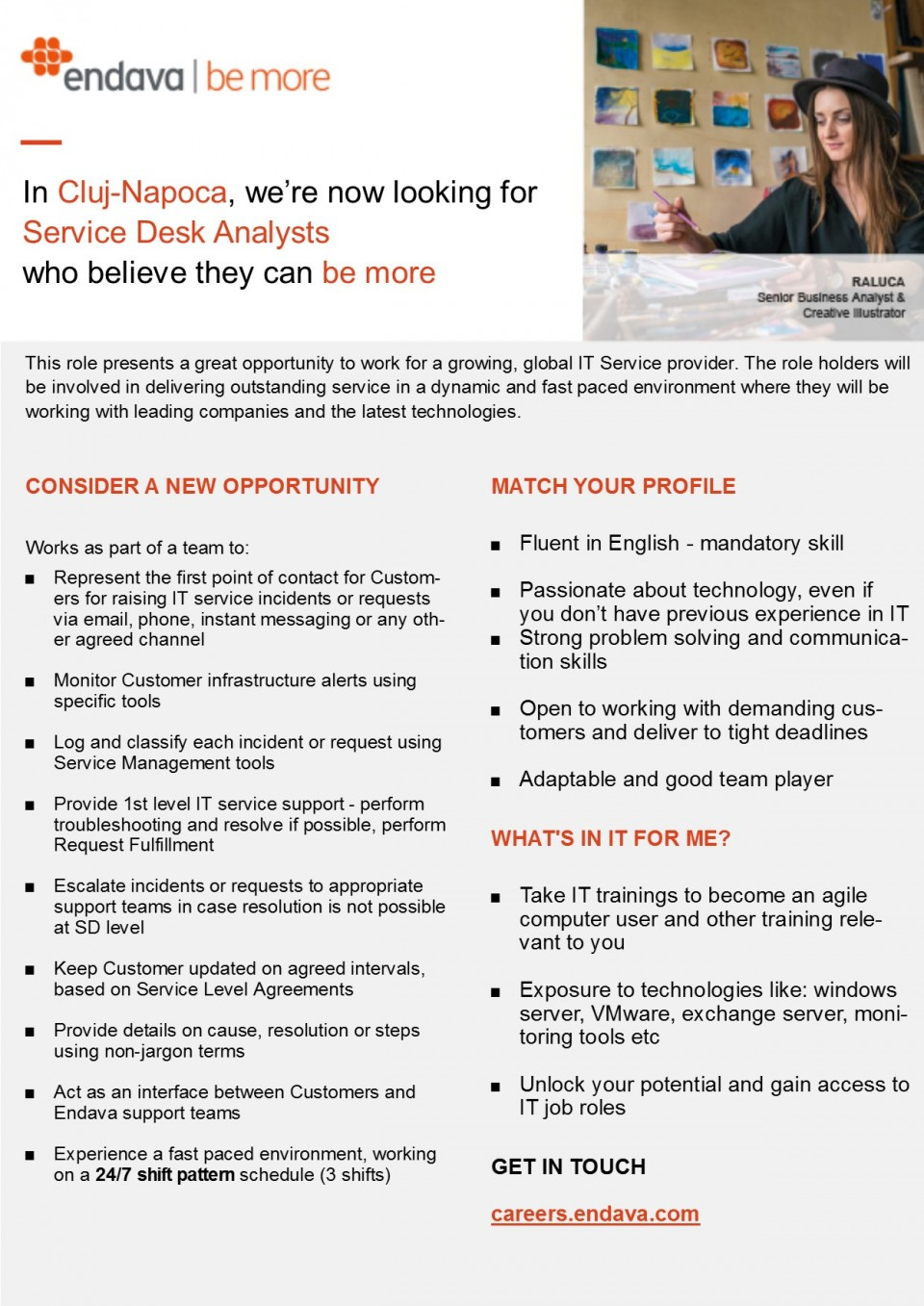 Fluent in English - mandatory skill Passionate about technology, even if you don't have previous experience in IT Strong problem solving and communication skills Open to working with demanding customers and deliver to tight deadlines Adaptable and good team player This role presents a great opportunity to work for a growing, global IT Service provider. The role holders will be involved in delivering outstanding service in a dynamic and fast paced environment where they will be working with leading companies and the latest technologies.   First point of contact for Customers for raising IT service incidents or requests via email, phone, instant messaging or any other agreed channel Monitor Customer infrastructure alerts using specific tools Log and classify each incident or request using Service Management tools Provide 1st level IT service support - perform troubleshooting and resolve if possible, perform Request Fulfillment Escalate incidents or requests to appropriate support teams in case resolution is not possible at SD level Keep Customer updated on agreed intervals, based on Service Level Agreements Provide details on cause, resolution or steps using non-jargon terms Act as an interface between Customers and Endava support teamsWhat's in it for me?Get a full time Job Experience a fast paced environment, working on a 24/7 shift pattern schedule  What's in it for me?  Take IT trainings to become an agile computer user and other training relevant to you Gain exposure to technologies like: windows server, VMware, exchange server, monitoring tools etc Unlock your potential and gain access to IT job roles Communicate with customers, in a customer-oriented environment Endava is a well-established IT Services company, with over 1000 staff operating from our headquarters in London and offices in the UK (London, Oxford), USA (New York), Romania (Bucharest, Cluj-Napoca, Iasi) and Moldova (Chisinau). We design, implement and manage business-critical systems and digital se