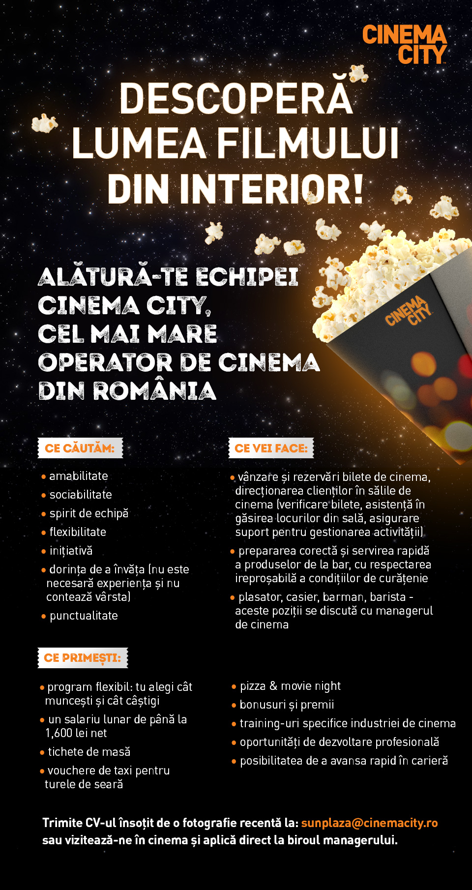 Descoperă lumea filmului din interior! Discover Movie World From Within!  Alătură-te echipei Cinema City, cel mai mare operator de cinema din România, parte din Cineworld, al doilea mare lanț de cinematografe din lume! Join Cinema City team, Romania's largest cinema operator, part of Cineworld, 2nd biggest cinema chain in the world!  Ne dorim să fim cel mai bun loc unde se vizionează filmele și suntem primii care aducem cele mai noi producții, tehnologii de ultimă generație și cele mai spectaculoase formate, precum IMAX, 4DX, VIP. În România, Cinema City are 26 de multiplexuri, cu un total de 237 de săli, în 19 oraşe din ţară. We aim at being the best place to watch a movie while being proud to be the first to bring you the latest technologies and most spectacular cinema formats like IMAX, 4DX, VIP. In Romania, Cinema City operates 26 multiplexes with 237 screens in 19 cities.  Ce căutăm: - amabilitate - sociabilitate - spirit de echipă - flexibilitate - inițiativă - dorința de a învăța (nu este necesară experiența și nu contează vârsta) - punctualitate What are we looking: Obligigness Good fellowship Teamspirit Flexibility Initiative Willingness to learn (experience not needed, age doesn't matter) Premptitude Stress resistance Ce vei face: - vânzare și rezervări bilete de cinema, direcționarea clienților în sălile de cinema (verificare bilete, asistență în găsirea locurilor din sală, asigurare suport pentru gestionarea activității) - prepararea corectă și servirea rapidă și a produselor de la bar, cu respectarea ireproșabilă a condițiilor de curățenie - plasator, casier, barman, barista – aceste poziții se discută cu managerul de cinema  What you will do: sell and reserve tickets, guide customers in cinema halls (checking cinema tickets, assisting customers in finding seats and helping mantain clean facilities, such as lobbies, concession stands, hallways and auditoriums) prepare and serve bar products with fast and friendly service in a clean and well mantained en