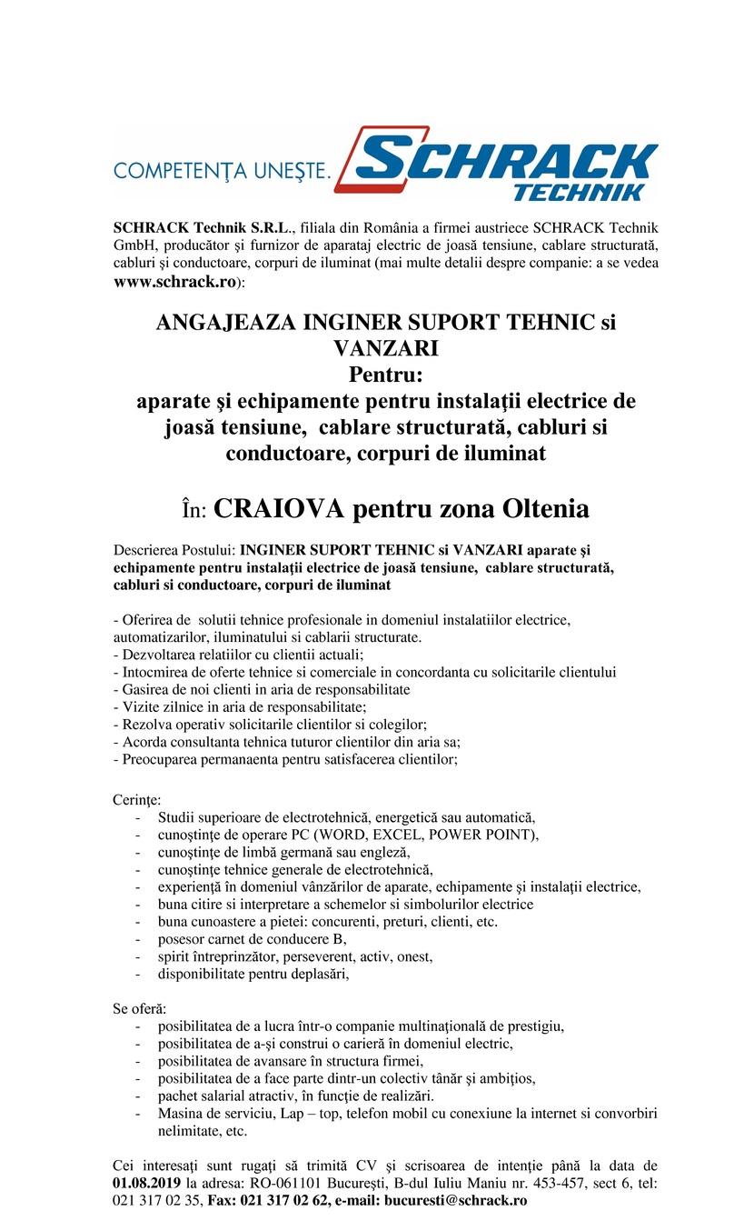 SCHRACK Technik S.R.L., filiala din România a firmei austriece SCHRACK Technik GmbH, producător şi furnizor de aparataj electric de joasă tensiune, cablare structurată, cabluri şi conductoare, corpuri de iluminat (mai multe detalii despre companie: a se vedea www.schrack.ro):    ANGAJEAZA INGINER SUPORT TEHNIC si VANZARI  Pentru: aparate şi echipamente pentru instalaţii electrice de joasă tensiune,  cablare structurată, cabluri si conductoare, corpuri de iluminat    În: CRAIOVA pentru zona Oltenia    Descrierea Postului: INGINER SUPORT TEHNIC si VANZARI aparate şi echipamente pentru instalaţii electrice de joasă tensiune,  cablare structurată, cabluri si conductoare, corpuri de iluminat    - Oferirea de  solutii tehnice profesionale in domeniul instalatiilor electrice, automatizarilor, iluminatului si cablarii structurate. - Dezvoltarea relatiilor cu clientii actuali; - Intocmirea de oferte tehnice si comerciale in concordanta cu solicitarile clientului - Gasirea de noi clienti in aria de responsabilitate - Vizite zilnice in aria de responsabilitate; - Rezolva operativ solicitarile clientilor si colegilor; - Acorda consultanta tehnica tuturor clientilor din aria sa; - Preocuparea permanaenta pentru satisfacerea clientilor;        Cerinţe:  - Studii superioare de electrotehnică, energetică sau automatică, - cunoştinţe de operare PC (WORD, EXCEL, POWER POINT), - cunoştinţe de limbă germană sau engleză, - cunoştinţe tehnice generale de electrotehnică,  - experienţă în domeniul vânzărilor de aparate, echipamente şi instalaţii electrice, - buna citire si interpretare a schemelor si simbolurilor electrice - buna cunoastere a pietei: concurenti, preturi, clienti, etc. - posesor carnet de conducere B, - spirit întreprinzător, perseverent, activ, onest, - disponibilitate pentru deplasări,    Se oferă: - posibilitatea de a lucra într-o companie multinaţională de prestigiu, - posibilitatea de a-şi construi o carieră în domeniul electric,  - posibilitatea de avansare în structu