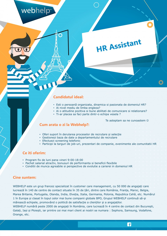 HR Assistant  HR, resurse umane, asistent resurse umane, engleza, recrutare  Candidatul ideal: • Esti o persoană organizata, dinamica si pasionata de domeniul HR? • Ai nivel mediu de limba engleza? • Ai o atitudine pozitiva si bune abilitati de comunicare si relationare? • Ti-ar placea sa faci parte dintr-o echipa vesela ?  Te asteptam sa ne cunoastem ☺ Cum arata o zi la Webhelp?: • Oferi suport în derularea proceselor de recrutare și selecție • Gestionezi baza de date a departamentului de recrutare • Efectuezi screening telefonic • Participi la targuri de job-uri, prezentari de companie, evenimente ale comunitatii HR Ce iti oferim: • Program fix de luni pana vineri 9:00-18:00 • Pachet salarial atractiv, bonusuri de performanta si beneficii flexibile • Conditii de munca agreabile si perspective de evolutie a carierei in domeniul HR / Cine suntem: WEBHELP este un grup francez specializat în customer care management, cu 50 000 de angajați care lucrează în 140 de centre de contact situate în 35 de țări, dintre care România, Franța, Maroc, Belgia, Marea Britanie, Portugalia, Olanda, India, Elveția, Italia, Germania, Polonia, Republica Cehă, etc. Numărul 1 în Europa și clasat în topul celor mai bune companii globale BPO, Grupul WEBHELP continuă să-și mărească echipele, promovând o politică de satisfacție a clienților și a angajaților. WEBHELP numără peste 2000 de angajați în România, care lucrează în 4 centre de contact din București, Galați, Iași și Ploiești, iar printre cei mai mari client ai nostri se numara : Sephora, Samsung, Vodafone, Orange, etc.