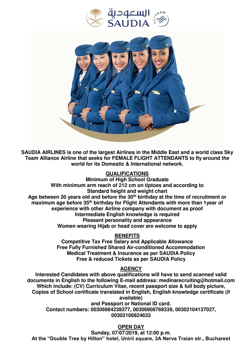 """SAUDIA AIRLINES is one of the largest Airlines in the Middle East and a world class Sky Team Alliance Airline that seeks for FEMALE FLIGHT ATTENDANTS to fly around the world for its Domestic & International network.  QUALIFICATIONS Minimum of High School Graduate With minimum arm reach of 212 cm on tiptoes and according to Standard height and weight chart Age between 20 years old and before the 30th birthday at the time of recruitment or maximum age before 35th birthday for Flight Attendants with more than 1year of experience with other Airline company with document as proof Intermediate English knowledge is required Pleasant personality and appearance Women wearing Hijab or head cover are welcome to apply  BENEFITS Competitive Tax Free Salary and Applicable Allowance Free Fully Furnished Shared Air-conditioned Accommodation Medical Treatment & Insurance as per SAUDIA Policy Free & reduced Tickets as per SAUDIA Policy  AGENCY Interested Candidates with above qualifications will have to send scanned valid documents in English to the following E-mail address: medinarecruiting@hotmail.com Which include: (CV) Curriculum Vitae, recent passport size & full body picture, Copies of School certificate translated in English, English knowledge certificate (if available) and Passport or National ID card. Contact numbers: 00306984239377, 00306908769339, 00302104137027, 00302106824633  OPEN DAY Sunday, 07/07/2019, at 12:00 p.m. At the """"Double Tree by Hilton"""" hotel, Unirii square, 3A Nerva Traian str., Bucharest"""