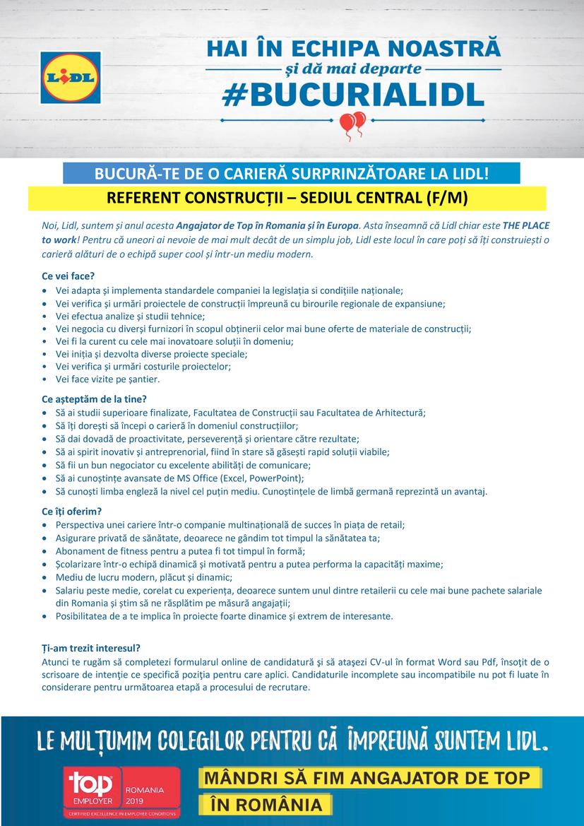Noi, Lidl, suntem și anul acesta Angajator de Top în Romania și în Europa. Asta înseamnă că Lidl chiar este THE PLACE to work! Pentru că uneori ai nevoie de mai mult decât de un simplu job, Lidl este locul în care poți să îți construiești o carieră alături de o echipă super cool și într-un mediu modern.    Ce vei face?  Vei adapta și implementa standardele companiei la legislația si condițiile naționale;  Vei verifica și urmări proiectele de construcții împreună cu birourile regionale de expansiune; • Vei efectua analize și studii tehnice; • Vei negocia cu diverși furnizori în scopul obținerii celor mai bune oferte de materiale de construcții; • Vei fi la curent cu cele mai inovatoare soluții în domeniu; • Vei iniția și dezvolta diverse proiecte speciale;  • Vei verifica și urmări costurile proiectelor; • Vei face vizite pe șantier.    Ce așteptăm de la tine?  Să ai studii superioare finalizate, Facultatea de Construcții sau Facultatea de Arhitectură;   Să îți dorești să începi o carieră în domeniul construcțiilor;  Să dai dovadă de proactivitate, perseverență și orientare către rezultate;  Să ai spirit inovativ și antreprenorial, fiind în stare să găsești rapid soluții viabile;  Să fii un bun negociator cu excelente abilități de comunicare;  Să ai cunoștințe avansate de MS Office (Excel, PowerPoint);   Să cunoști limba engleză la nivel cel puțin mediu. Cunoștințele de limbă germană reprezintă un avantaj.    Ce îți oferim?  Perspectiva unei cariere într-o companie multinațională de succes în piața de retail;  Asigurare privată de sănătate, deoarece ne gândim tot timpul la sănătatea ta;  Abonament de fitness pentru a putea fi tot timpul în formă;  Școlarizare într-o echipă dinamică și motivată pentru a putea performa la capacități maxime;  Mediu de lucru modern, plăcut și dinamic;  Salariu peste medie, corelat cu experiența, deoarece suntem unul dintre retailerii cu cele mai bune pachete salariale din Romania și știm să ne răsplătim pe măsură angajații;  Posibilitate