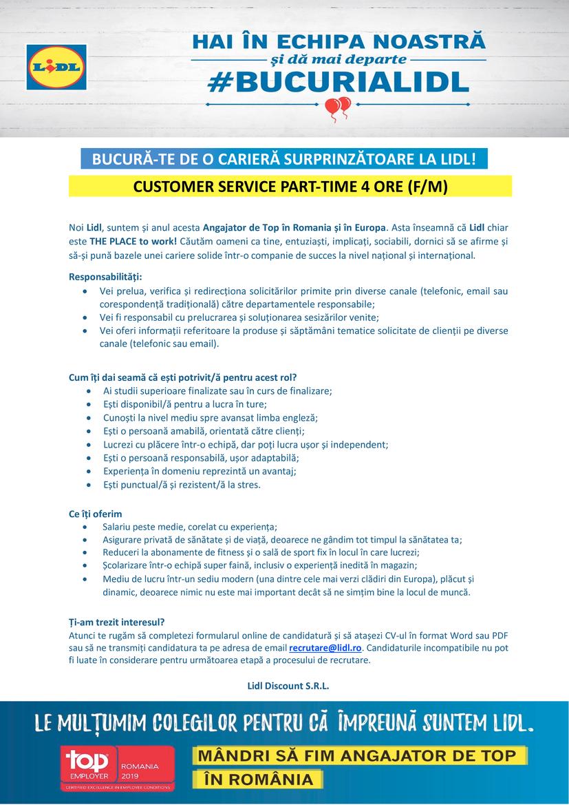 Customer Service Part-time 4 ore (f/m)  Noi Lidl, suntem și anul acesta Angajator de Top în Romania și în Europa. Asta înseamnă că Lidl chiar este THE PLACE to work! Căutăm oameni ca tine, entuziaști, implicați, sociabili, dornici să se afirme și să-și pună bazele unei cariere solide într-o companie de succes la nivel național și internațional.    Responsabilități: • Vei prelua, verifica și redirecționa solicitărilor primite prin diverse canale (telefonic, email sau corespondență tradițională) către departamentele responsabile; • Vei fi responsabil cu prelucrarea și soluționarea sesizărilor venite; • Vei oferi informații referitoare la produse și săptămâni tematice solicitate de clienții pe diverse canale (telefonic sau email).      Cum îți dai seamă că ești potrivit/ă pentru acest rol? • Ai studii superioare finalizate sau în curs de finalizare; • Ești disponibil/ă pentru a lucra în ture; • Cunoști la nivel mediu spre avansat limba engleză; • Ești o persoană amabilă, orientată către clienți; • Lucrezi cu plăcere într-o echipă, dar poți lucra ușor și independent; • Ești o persoană responsabilă, ușor adaptabilă; • Experiența în domeniu reprezintă un avantaj; • Ești punctual/ă și rezistent/ă la stres.      Ce îți oferim • Salariu peste medie, corelat cu experiența; • Asigurare privată de sănătate și de viață, deoarece ne gândim tot timpul la sănătatea ta; • Reduceri la abonamente de fitness și o sală de sport fix în locul în care lucrezi; • Școlarizare într-o echipă super faină, inclusiv o experiență inedită în magazin; • Mediu de lucru într-un sediu modern (una dintre cele mai verzi clădiri din Europa), plăcut și dinamic, deoarece nimic nu este mai important decât să ne simțim bine la locul de muncă.      Ți-am trezit interesul? Atunci te rugăm să completezi formularul online de candidatură și să atașezi CV-ul în format Word sau PDF sau să ne transmiți candidatura ta pe adresa de email recrutare@lidl.ro. Candidaturile incompatibile nu pot fi luate în considerare pent