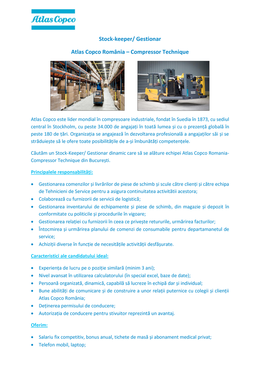 Atlas Copco este lider mondial în compresoare industriale, fondat în Suedia în 1873, cu sediul central în Stockholm, cu peste 34.000 de angajați în toată lumea și cu o prezență globală în peste 180 de țări. Organizația se angajează în dezvoltarea profesională a angajaților săi și se străduiește să le ofere toate posibilitățile de a-și îmbunătăți competențele. Căutăm un Stock-Keeper/ Gestionar dinamic care să se alăture echipei Atlas Copco Romania-Compressor Technique din București. Principalele responsabilități: Gestionarea comenzilor și livrărilor de piese de schimb și scule către clienți și către echipa de Tehnicieni de Service pentru a asigura continuitatea activitătii acestora; Colaborează cu furnizorii de servicii de logistică; Gestionarea inventarului de echipamente și piese de schimb, din magazie și depozit în conformitate cu politicile și procedurile în vigoare; Gestionarea relației cu furnizorii în ceea ce privește retururile, urmărirea facturilor; Întocmirea și urmărirea planului de comenzi de consumabile pentru departamanetul de service; Achiziții diverse în funcție de necesitățile activității desfășurate.Caracteristici ale candidatului ideal: Experiența de lucru pe o poziție similară (minim 3 ani); Nivel avansat în utilizarea calculatorului (în special excel, baze de date); Persoană organizată, dinamică, capabilă să lucreze în echipă dar și individual; Bune abilități de comunicare și de construire a unor relații puternice cu colegii și clienții Atlas Copco România; Deținerea permisului de conducere; Autorizația de conducere pentru stivuitor reprezintă un avantaj.Oferim: Salariu fix competitiv, bonus anual, tichete de masă și abonament medical privat; Telefon mobil, laptop;