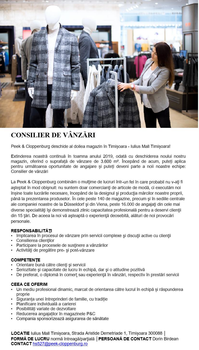 CONSILIER DE VÂNZĂRI  Peek & Cloppenburg deschide al doilea magazin în Timișoara - Iulius Mall Timișoara!   Extinderea noastră continuă în toamna anului 2019, odată cu deschiderea noului nostru magazin, oferind o suprafață de vânzare de 3.060 m². Începând de acum, puteți aplica pentru următoarea oportunitate de angajare și puteți deveni parte a noii noastre echipe: Consilier de vânzări  La Peek & Cloppenburg combinăm o mulţime de lucruri într-un fel în care probabil nu v-aţi fi aşteptat în mod obişnuit: nu suntem doar comercianţi de articole de modă, ci executăm noi înșine toate lucrările necesare, începând de la designul şi producţia mărcilor noastre proprii, până la prezentarea produselor. În cele peste 140 de magazine, precum şi în sediile centrale ale companiei noastre de la Düsseldorf şi din Viena, peste 16.000 de angajaţi din cele mai diverse specialităţi îşi demonstrează zilnic capacitatea profesională pentru a deservi clienţii din 15 ţări. De aceea la noi vă aşteaptă o experienţă deosebită, alături de noi provocări personale. RESPONSABILITĂŢI Implicarea în procesul de vânzare prin servicii complexe şi discuţii active cu clienţii Consilierea clienţilor Participare la procesele de susţinere a vânzărilor Activităţi de pregătire pre- şi post-vânzare COMPETENŢE Orientare bună către clienţi şi servicii Seriozitate şi capacitate de lucru în echipă, dar şi o atitudine pozitivă De preferat, o diplomă în comerţ sau experienţă în vânzări, respectiv în prestări servicii CEEA CE OFERIM Un mediu profesional dinamic, marcat de orientarea către lucrul în echipă și răspunderea proprie Siguranța unei întreprinderi de familie, cu tradiție Planificare individuală a carierei Posibilități variate de dezvoltare Reducerea angajaților în magazinele P&C Compania sponsorizează asigurarea de sănătate  LOCATIE Vivo! Cluj-Napoca, Strada Avram Iancu 492-500, Florești 407280 │ FORMĂ DE LUCRU normă întreagă/parţială │PERSOANĂ DE CONTACT Alin Florea│CONTACT hs472@peek-cloppenburg.ro