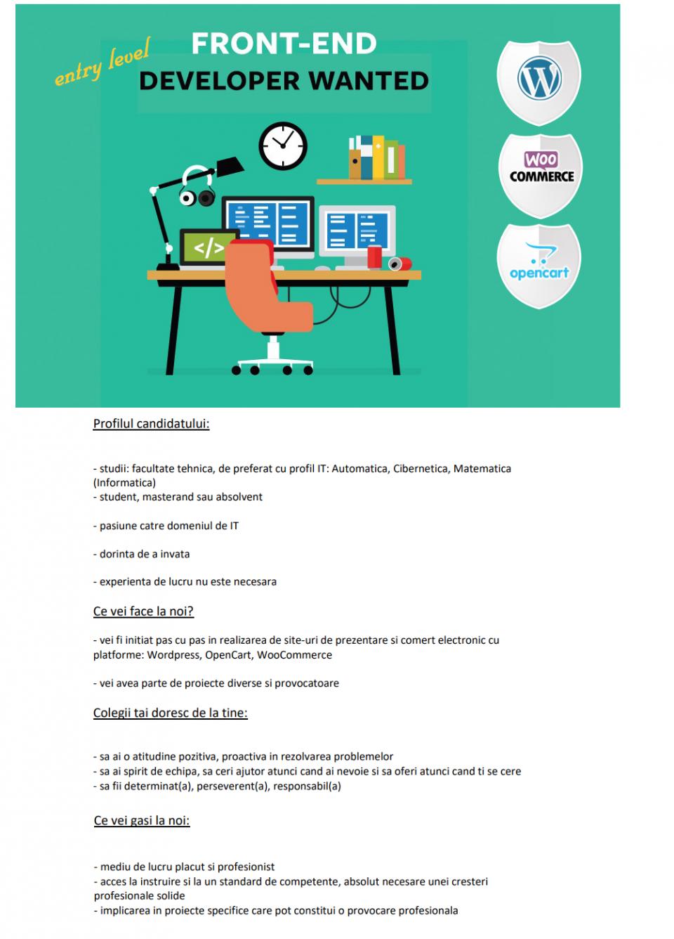 Profilul candidatului: - studii: facultate tehnica, de preferat cu profil IT: Automatica, Cibernetica, Matematica (Informatica) - student, masterand sau absolvent - pasiune catre domeniul de IT - dorinta de a invata - experienta de lucru nu este necesara Ce vei face la noi? - vei fi initiat pas cu pas in realizarea de site-uri de prezentare si comert electronic cu platforme: Wordpress, OpenCart, WooCommerce - vei avea parte de proiecte diverse si provocatoare Colegii tai doresc de la tine: - sa ai o atitudine pozitiva, proactiva in rezolvarea problemelor - sa ai spirit de echipa, sa ceri ajutor atunci cand ai nevoie si sa oferi atunci cand ti se cere - sa fii determinat(a), perseverent(a), responsabil(a) Ce vei gasi la noi: - mediu de lucru placut si profesionist - acces la instruire si la un standard de competente, absolut necesare unei cresteri profesionale solide - implicarea in proiecte specifice care pot constitui o provocare profesionala  FivePlus Solutions este o companie IT in plina ascensiune, formata din specialisti cu o experienta de peste 10 ani in implementarea solutiilor performante, bazata pe o fundatie solida de competente si expertiza, specializata in implementarea de solutii creative, de inalta calitate, orientate mediului de afaceri.Avem resursele si competentele necesare pentru a excela in domenii prin care putem aduce valoare partenerilor nostri de afaceri: document management, CRM, arhivare si backup de continut, infrastructuri de comunicare electronica a informaţiilor,realizare website-uri profesionale si portaluri web, aplicatii web personalizate, solutii de invatamant la distanta, optimizare site-uri web, solutii si servicii care conduc spre un control mai eficient al proceselor, o crestere a calitatii serviciilor oferite si de performanta.Suntem implicati activ in satisfacerea cu promptitudine, responsabilitate, confidentialitate şi profesionalism a cerintelor specificate şi a asteptarilor clientilor nostri, urmarind continuu imbunatatirea 