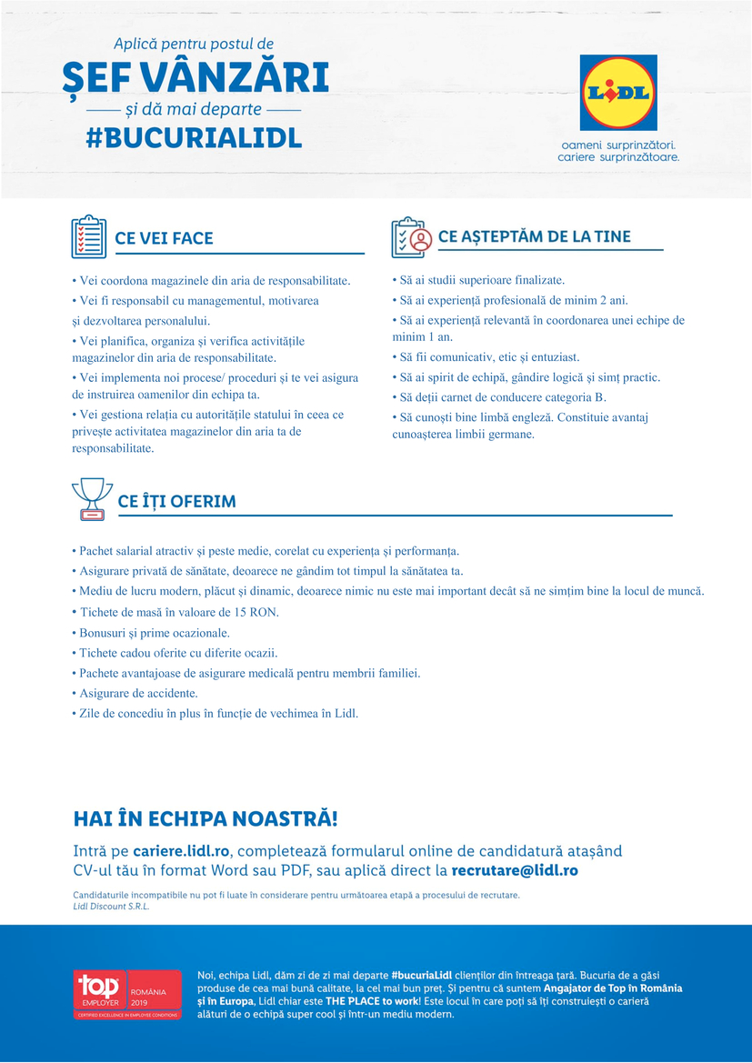 Sef Vanzari - zona Resita, Oravita, Moldova Noua (f/m)   Vei coordona magazinele din aria de responsabilitate. • Vei fi responsabil cu managementul, motivarea și dezvoltarea personalului. • Vei planifica, organiza și verifica activitățile magazinelor din aria de responsabilitate. • Vei implementa noi procese/ proceduri și te vei asigura de instruirea oamenilor din echipa ta. • Vei gestiona relația cu autoritățile statului în ceea ce privește activitatea magazinelor din aria ta de responsabilitate. • Să ai studii superioare finalizate. • Să ai experiență profesională de minim 2 ani. • Să ai experiență relevantă în coordonarea unei echipe de minim 1 an. • Să fii comunicativ, etic și entuziast. • Să ai spirit de echipă, gândire logică și simț practic. • Să deții carnet de conducere categoria B. • Să cunoști bine limbă engleză. Constituie avantaj cunoașterea limbii germane. • Pachet salarial atractiv și peste medie, corelat cu experiența și performanța. • Asigurare privată de sănătate, deoarece ne gândim tot timpul la sănătatea ta. • Mediu de lucru modern, plăcut și dinamic, deoarece nimic nu este mai important decât să ne simțim bine la locul de muncă. • Tichete de masă în valoare de 15 RON. • Bonusuri și prime ocazionale. • Tichete cadou oferite cu diferite ocazii. • Pachete avantajoase de asigurare medicală pentru membrii familiei. • Asigurare de accidente. • Zile de concediu în plus în funcție de vechimea în Lidl.