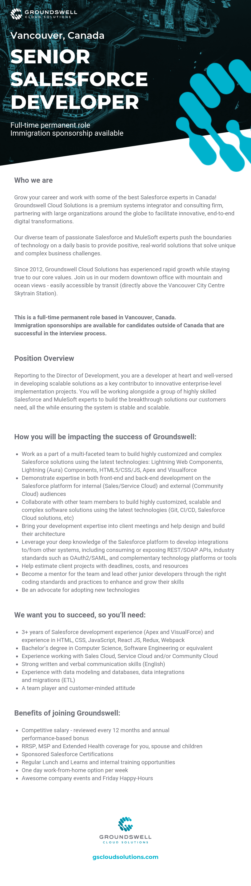 3+years of Agile development experience in Java or .Net frameworks, HTML, CSS, JavaScript, React JS, Redux, Webpack Experience with data modeling and databases (ETL) A team player and customer-minded attitude Previous exposure to Salesforce eco-system is a bonus  Position Overview:  In this role, your code will have a significant and measurable positive impact on our client's bottom line. You will be part of some of the most complex and unique projects in the Cloud-based ecosystem. Reporting to the Director of Development Services, you are well-versed in developing scalable solutions and have been a key contributor to complex enterprise-level projects.  In this role you will be leading a team of highly skilled developers on very complex and unique projects, driving their technical direction and designs.   Benefits:  Competitive salary - reviewed every 12 months Annual performance-based bonus MSP and Extended Health coverage for you, spouse and children Sponsored Salesforce Certifications Regular Lunch and Learns and internal training opportunities One day work-from-home option per week Awesome company events and Friday Happy-Hour events   How you will be impacting the success of Groundswell (what you will be doing):   You will be working with a group of highly technical engineers to build the breakthrough features our customers need all the while keeping our trusted platform stable and scalable. Use your expertise in Java or .Net development, as well as experience with HTML, CSS, JavaScript, React JS, Redux, Webpack to help shape the technical roadmap of Groundswell Work as part of a multi-faceted team to build highly customized, scalable and complex software solutions using the latest technologies (Git, CI/CD, Salesforce Cloud solutions, etc) Bring your development expertise into client meetings and help design and build their architecture Help estimate client projects with deadlines, costs, and resources Become a mentor for the team and lead other junior developer