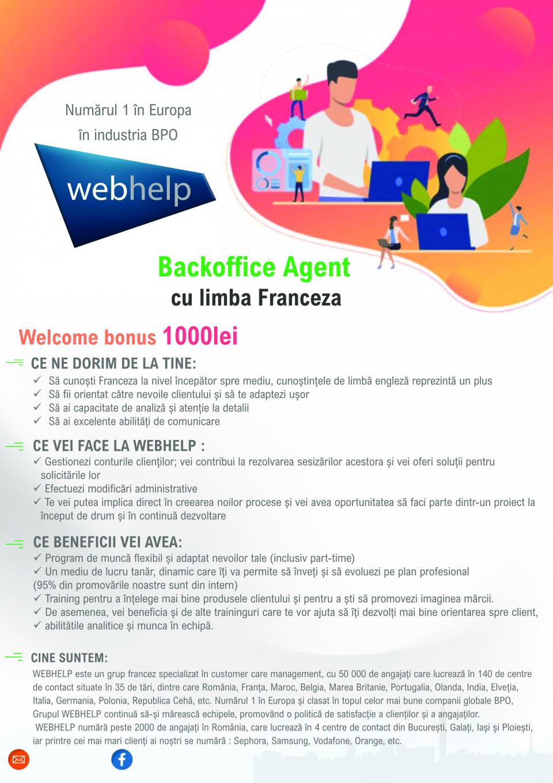 Backoffice Agent cu limba Franceza  Welcome bonus 1000lei CE NE DORIM DE LA TINE:  Să cunoști Franceza la nivel începător spre mediu , cunoștințele de limbă engleză reprezintă un plus Să fii orientat către nevoile clientului și să te adaptezi ușor Să ai capacitate de analiză și atenție la detalii Să ai excelente abilități de comunicare  CE VEI FACE LA WEBHELP : Gestionezi conturile clienților ; vei contribui la rezolvarea sesizărilor acestora și vei oferi soluții pentru solicitările lor Efectuezi modificări administrative Te vei putea implica direct în creearea noilor procese și vei avea oportunitatea să faci parte dintr un proiect la început de drum și în continuă dezvoltare  CINE SUNTEM: WEBHELP este un grup francez specializat în customer care management, cu 50 000 de angajați care lucrează în 140 de centre de contact situate în 35 de tări, dintre care România, Franța, Maroc, Belgia, Marea Britanie, Portugalia, Olanda, India, Elveția ,Italia, Germania, Polonia, Republica Cehă, etc. Numărul 1 în Europa și clasat în topul celor mai bune companii globale BPO, Grupul WEBHELP continuă să și mărească echipele, promovând o politică de satisfacție a clienților și a angajaților. WEBHELP numără peste 2000 de angajați în România, care lucrează în 4 centre de contact din București, Galați, Iași și Ploiești,iar printre cei mai mari clienți ai noștri se numără : Sephora, Samsung, Vodafone, Orange, etc.  CE BENEFICII VEI AVEA: Program de muncă flexibil și adaptat nevoilor tale ( inclusiv part time) Un mediu de lucru tanăr , dinamic care îți va permite să înveți și să evoluezi pe plan profesional (95%din promovările noastre sunt din intern ) Training pentru a înțelege mai bine produsele clientului și pentru a ști să promovezi imaginea mărcii . De asemenea , vei beneficia și de alte traininguri care te vor ajuta să îți dezvolți mai bine orientarea spre client, abilitătile analitice și munca în echipă . Backoffice Agent cu limba Franceza Welcome bonus 1000lei Numărul 1 în Europa î