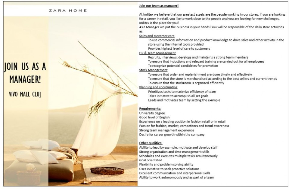 We will open soon Zara Home in Vivo Mall Cluj, Come to be part of our big team!  Candidatul ideal: We are looking for highly committed professionals who adore fashion and thrive on the challenge of working in a high-energy business; who are willing to share our vision of creating a new concept in customer service. Candidate profile: - Minimum 1 year experience in fashion domain, in retail or in any other domain on a managerial position - Team management - Keen commercial/product sense - Ability to handle workload, dedication and initiative - Sense of responsibility - Communication and persuasiasion skills, capacity to transmit messages - Optimistic person - Agyle, dynamic and energetic - Good level of english language (speaking and writting) Descrierea jobului: They will be responsible for organizing and managing stores and leading highly motivated teams. The main tasks are: - Customer service - Placing orders - In-store visual merchandising - Stock management - Stocking the store - Managing the sales team, planning work schedule, training, appraisal and motivation - Organising and boosting store activity Inditex is one of the worlds largest fashion distributors, with eight sales formats -Zara, Pull and Bear, Massimo Dutti, Bershka, Stradivarius, Oysho, Zara Home y Uterque- boasting 7500 stores in 94 countries. The Inditex Group is comprised of over one hundred companies associated with the business of textile design, manufacturing and distribution. Thanks to its achievements and the uniqueness of its management model based on innovation and flexibility, Inditex is one of the largest fashion distribution groups. Our fashion philosophy -creativity and quality design together with a rapid response to market demands- has resulted in fast international expansion and excellent response to our sales concepts. The first Zara shop opened its doors in 1975 in A Coruña (Spain), the city that saw the Group's early beginnings and which is now home to its central offices. Its st