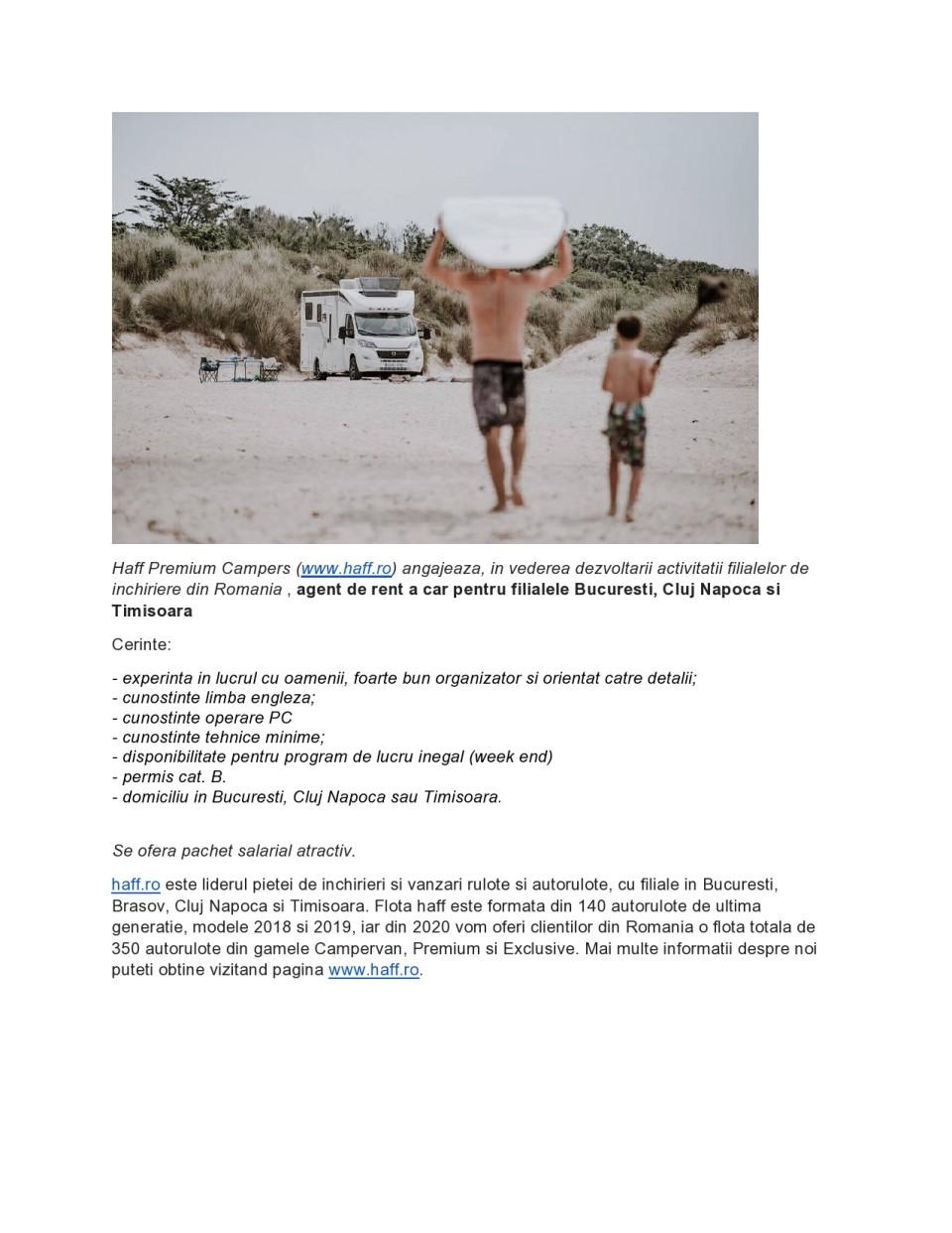 Haff Premium Campers (www.haff.ro) angajeaza, in vederea dezvoltarii activitatii filialelor de inchiriere din Romania , agent de rent a car pentru filialele Bucuresti, Cluj Napoca si Timisoara Cerinte:   - experinta in lucrul cu oamenii, foarte bun organizator si orientat catre detalii; - cunostinte limba engleza; - cunostinte operare PC - cunostinte tehnice minime; - disponibilitate pentru program de lucru inegal (week end) - permis cat. B. - domiciliu in Bucuresti, Cluj Napoca sau Timisoara. Se ofera pachet salarial atractiv. Va rugam trimiteti CV-ul dumneavoastra prin e-mail : florin@haff.ro.     haff.ro este liderul pietei de inchirieri si vanzari rulote si autorulote, cu filiale in Bucuresti, Brasov, Cluj Napoca si Timisoara. Flota haff este formata din 140 autorulote de ultima generatie, modele 2018 si 2019, iar din 2020 vom oferi clientilor din Romania o flota totala de 350 autorulote din gamele Campervan, Premium si Exclusive. Mai multe informatii despre noi puteti obtine vizitand pagina www.haff.ro.