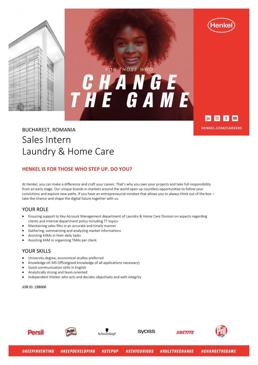 Sales Intern Laundry & Home Care HENKEL IS FOR THOSE WHO STEP UP. DO YOU? At Henkel, you can make a difference and craft your career. That's why you own your projects and take full responsibility from an early stage. Our unique brands in markets around the world open up countless opportunities to follow your convictions and explore new paths. If you have an entrepreneurial mindset that allows you to always think out of the box – take the chance and shape the digital future together with us. YOUR ROLE • Ensuring support to Key Account Management department of Laundry & Home Care Division on aspects regarding clients and internal department policy including TT topics • Maintaining sales files in an accurate and timely manner • Gathering, summarizing and analyzing market informations • Assisting KAMs in their daily tasks • Assisting KAM in organizing TMAs per client. YOUR SKILLS • University degree, economical studies preferred • Knowledge of: MS Office(good knowledge of all applications necessary) • Good communication skills in English • Analytically strong and team-oriented • Independent thinker who acts and decides objectively and with integrity JOB ID: 198000