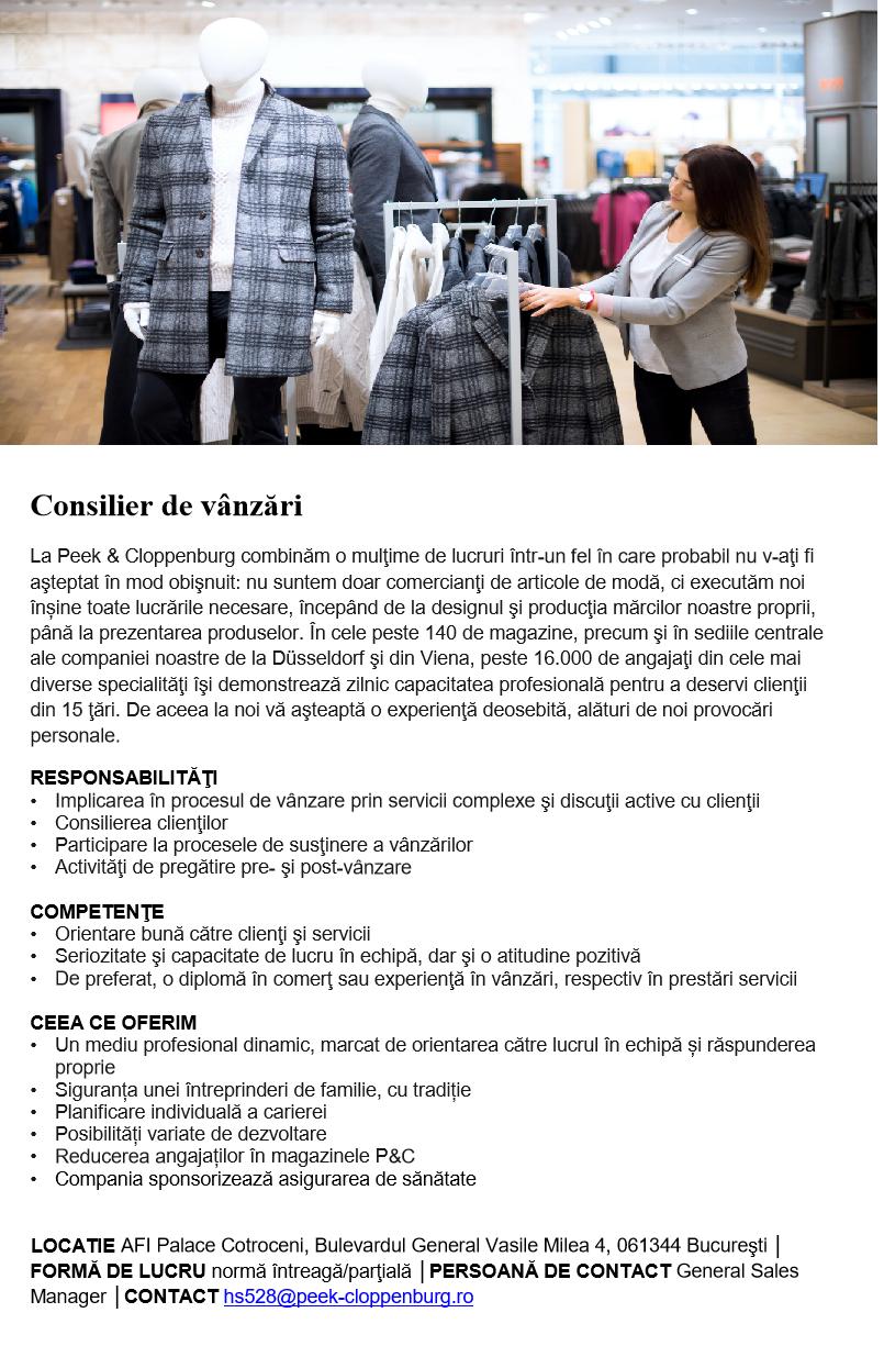 Consilier de vânzări La Peek & Cloppenburg combinăm o mulţime de lucruri într-un fel în care probabil nu v-aţi fi aşteptat în mod obişnuit: nu suntem doar comercianţi de articole de modă, ci executăm noi înșine toate lucrările necesare, începând de la designul şi producţia mărcilor noastre proprii, până la prezentarea produselor. În cele peste 140 de magazine, precum şi în sediile centrale ale companiei noastre de la Düsseldorf şi din Viena, peste 16.000 de angajaţi din cele mai diverse specialităţi îşi demonstrează zilnic capacitatea profesională pentru a deservi clienţii din 15 ţări. De aceea la noi vă aşteaptă o experienţă deosebită, alături de noi provocări personale. RESPONSABILITĂŢI • Implicarea în procesul de vânzare prin servicii complexe şi discuţii active cu clienţii • Consilierea clienţilor • Participare la procesele de susţinere a vânzărilor • Activităţi de pregătire pre- şi post-vânzare COMPETENŢE • Orientare bună către clienţi şi servicii • Seriozitate şi capacitate de lucru în echipă, dar şi o atitudine pozitivă • De preferat, o diplomă în comerţ sau experienţă în vânzări, respectiv în prestări servicii CEEA CE OFERIM • Un mediu profesional dinamic, marcat de orientarea către lucrul în echipă și răspunderea proprie • Siguranța unei întreprinderi de familie, cu tradiție • Planificare individuală a carierei • Posibilități variate de dezvoltare • Reducerea angajaților în magazinele P&C • Compania sponsorizează asigurarea de sănătate  LOCATIE AFI Palace Cotroceni, Bulevardul General Vasile Milea 4, 061344 Bucureşti │ FORMĂ DE LUCRU normă întreagă/parţială │PERSOANĂ DE CONTACT General Sales Manager │CONTACT hs528@peek-cloppenburg.ro