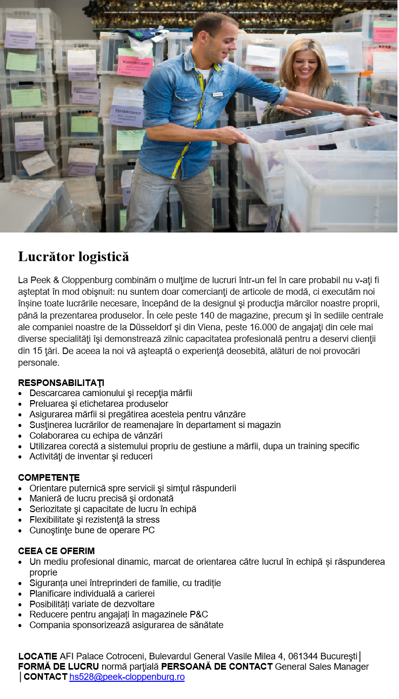 Lucrător logistică La Peek & Cloppenburg combinăm o mulţime de lucruri într-un fel în care probabil nu v-aţi fi aşteptat în mod obişnuit: nu suntem doar comercianţi de articole de modă, ci executăm noi înșine toate lucrările necesare, începând de la designul şi producţia mărcilor noastre proprii, până la prezentarea produselor. În cele peste 140 de magazine, precum şi în sediile centrale ale companiei noastre de la Düsseldorf şi din Viena, peste 16.000 de angajaţi din cele mai diverse specialităţi îşi demonstrează zilnic capacitatea profesională pentru a deservi clienţii din 15 ţări. De aceea la noi vă aşteaptă o experienţă deosebită, alături de noi provocări personale. RESPONSABILITAŢI  Descarcarea camionului şi recepţia mărfii  Preluarea şi etichetarea produselor  Asigurarea mărfii si pregătirea acesteia pentru vânzăre  Susţinerea lucrărilor de reamenajare în departament si magazin  Colaborarea cu echipa de vânzări  Utilizarea corectă a sistemului propriu de gestiune a mărfii, dupa un training specific  Activităţi de inventar şi reduceri COMPETENŢE  Orientare puternică spre servicii şi simţul răspunderii  Manieră de lucru precisă şi ordonată  Seriozitate şi capacitate de lucru în echipă  Flexibilitate şi rezistenţă la stress  Cunoştinţe bune de operare PC CEEA CE OFERIM  Un mediu profesional dinamic, marcat de orientarea către lucrul în echipă și răspunderea proprie  Siguranța unei întreprinderi de familie, cu tradiție  Planificare individuală a carierei  Posibilități variate de dezvoltare  Reducere pentru angajați în magazinele P&C  Compania sponsorizează asigurarea de sănătate  LOCATIE AFI Palace Cotroceni, Bulevardul General Vasile Milea 4, 061344 Bucureşti│ FORMĂ DE LUCRU normă parţială PERSOANĂ DE CONTACT General Sales Manager