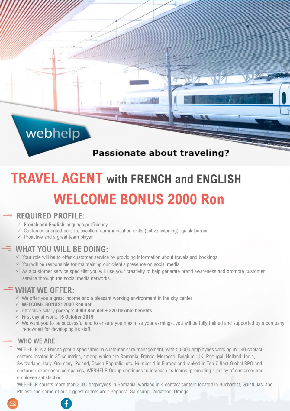 TRAVEL AGENT with FRENCH ft.nd ENGLISH WELCOME BONUS 2000 ron,   REQUIRED PROFILE:  ✓ French and English language proficiency ✓ Customer oriented person, excellent communication skills (active listening), quick learner ✓ Proactive and a great team player   WHAT YOU WILL BE DOING: ✓ Your role will be to offer customer service by providing information about travels and bookings. ✓ You will be responsible for maintaining our client's presence on social media. ✓ As a customer service specialist you will use your creativity to help generate brand awareness and promote customer service through the social media networks.   WHAT WE OFFER:  ✓ We offer you a great income and a pleasant working environment in the city center ✓ WELCOME BONUS: 2000 Ron net ✓ Attractive salary package: 4000 Ron net + 320 flexible benefits ✓ First day at work: 16 October 2019 ✓ We want you to be successful and to ensure you maximize your earnings, you will be fully trained and supported by a company renowned for developing its staff.   WHO WE ARE: WEBHELP is a French group specialized in customer care management, with 50 000 employees working in 140 contact centers located in 35 countries, among which are Romania, France, Morocco, Belgium, UK, Portugal, Holland, India, Switzerland, Italy, Germany, Poland, Csech Republic, etc. Number 1 in Europe and ranked in Top 7 Best Global BPO and customer experience companies, WEBHELP Group continues to increase its teams, promoting a policy of customer and employee satisfaction. WEBHELP counts more than 2000 employees in Romania, working in 4 contact centers located in Bucharest, Galati, Iasi and Ploiesti and some of our biggest clients are : Sephora, Samsung, Vodafone, Orange.
