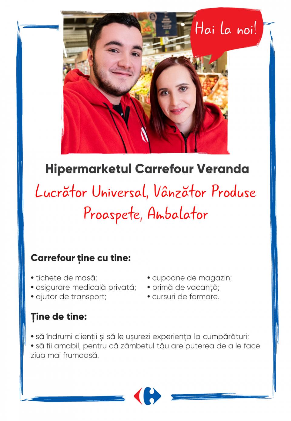 Carrefour ține cu tine: Tichete de masă Asigurare medicală privată Cupoane de magazin Primă de vacanță Cursuri de formare   Ține de tine: Să îndrumi clienții și să le ușurezi experiența de cumpărare. Să fii amabil pentru că zâmbetul tău are puterea de a le face ziua mai frumoasă.  Carrefour ține cu tine: Tichete de masă Asigurare medicală privată Cupoane de magazin Primă de vacanță Cursuri de formare   Ține de tine: Să îndrumi clienții și să le ușurezi experiența de cumpărare. Să fii amabil pentru că zâmbetul tău are puterea de a le face ziua mai frumoasă.   lucrator comercial  vanzator produse proaspete amabalator lucrator universal manipulant marfa Lumea Carrefour e mai mult. E despre oameni!Lumea noastră? E despre prietenia fără vârstă și bucuria de a fi buni în ceea ce facem. Despre diversitatea meseriilor, dar mai ales despre diversitatea membrilor unei mari familii. Despre emoția primului job și satisfacția pe care o avem când suntem de ajutor.Fiecare dintre noi avem trăsături care ne fac să fim unici și valoroși. Suntem diferiți și în același timp suntem la fel ca toți românii: vrem să fim liberi, să alegem, să ne exprimăm punctul de vedere, să ne simțim bine.