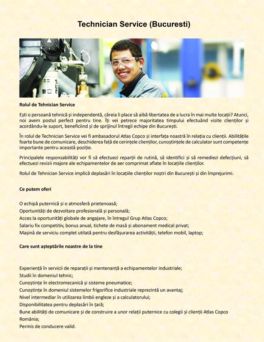 Tehnician Service Atlas Copco România – Compressor Technique  Atlas Copco este lider mondial în compresoare industriale, fondat în Suedia în 1873, cu sediul central în Stockholm, cu peste 34.000 de angajați în toată lumea și cu o prezență globală în peste 180 de țări. Organizația se angajează în dezvoltarea profesională a angajaților săi și se străduiește să le ofere toate posibilitățile de a-și îmbunătăți competențele.  Căutăm un Tehnician Service dinamic, să se alăture echipei Atlas Copco Romania-Compressor Tecnique din București. Principalele responsabilități: Asigurarea operațiunilor de mentenanță, diagnoză și reparații, într-un mod profesionist și prompt, tuturor clienților, pentru întreaga gama de echipamente de aer comprimat; Înțelegerea nevoilor clienților și găsirea celor mai bune soluții tehnice; Sprijinirea clienților în operarea generală a echipamentelor;Caracteristici ale candidatului ideal: Experiența de lucru pe o poziție similară (minimum 2-3 ani); Studii în domeniul tehnic, de preferință studii sueprioare; Cunoștințe în electromecanică și sisteme pneumatice; Cunoștințe în domeniul sistemelor de refrigerare reprezintă un avantaj; Bune cunoștințe ale limbii engleze și nivel intermediar în utilizarea calculatorului; Persoană organizată, capabilă să lucreze în echipă dar și individual; Disponibilitate pentru deplasări în țară; Bune abilități de comunicare și de construire a unor relații puternice cu colegii și clienții Atlas Copco România; Deținerea permisului de condure.Oferim: Salariu fix competitiv, bonus anual, tichete de masă și abonament medical privat; Mașină de serviciu complet utilată pentru desfășurarea activității, telefon mobil, laptop;