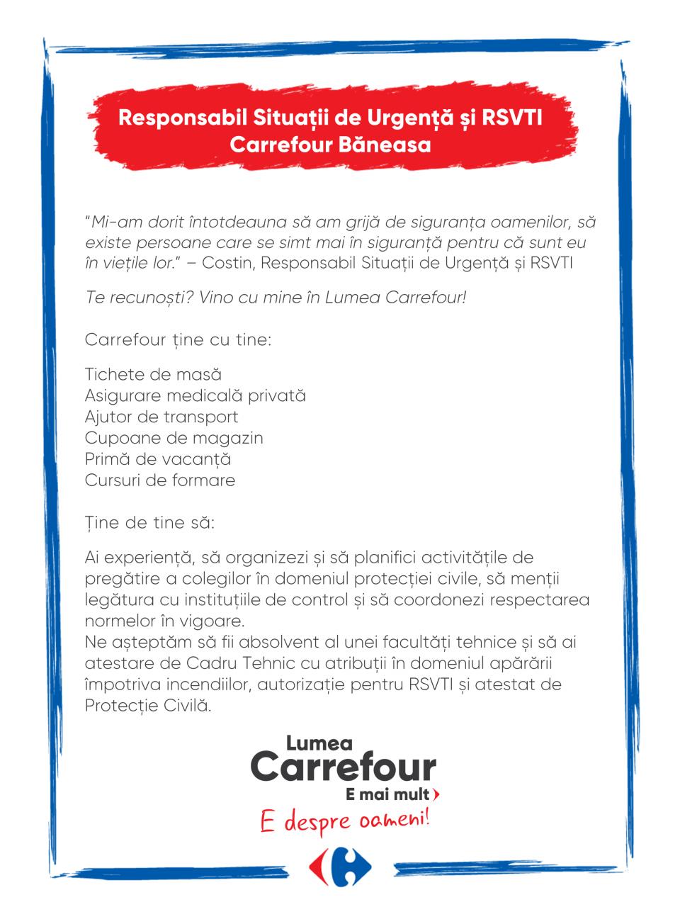 """""""Mi-am dorit întotdeauna să am grijă de siguranța oamenilor, să existe persoane care se simt mai în siguranță pentru că sunt eu în viețile lor."""" – Costin, Responsabil Situații de Urgență și RSVTI  Te recunoști? Vino cu mine în Lumea Carrefour!  Carrefour ține cu tine:  Tichete de masă Asigurare medicală privată Ajutor de transport Cupoane de magazin Primă de vacanță Cursuri de formare  Ţine de tine să:  Ai experiență, să organizezi și să planifici activitățile de pregătire a colegilor în domeniul protecției civile, să menții legătura cu instituțiile de control și să coordonezi respectarea normelor în vigoare. Ne așteptăm să fii absolvent al unei facultăți tehnice și să ai atestare de Cadru Tehnic cu atribuții în domeniul apărării împotriva incendiilor, autorizație pentru RSVTI și atestat de Protecție Civilă.   """"Mi-am dorit întotdeauna să am grijă de siguranța oamenilor, să existe persoane care se simt mai în siguranță pentru că sunt eu în viețile lor."""" – Costin, Responsabil Situații de Urgență și RSVTI  Te recunoști? Vino cu mine în Lumea Carrefour!  Carrefour ține cu tine:  Tichete de masă Asigurare medicală privată Ajutor de transport Cupoane de magazin Primă de vacanță Cursuri de formare  Ţine de tine să:  Ai experiență, să organizezi și să planifici activitățile de pregătire a colegilor în domeniul protecției civile, să menții legătura cu instituțiile de control și să coordonezi respectarea normelor în vigoare. Ne așteptăm să fii absolvent al unei facultăți tehnice și să ai atestare de Cadru Tehnic cu atribuții în domeniul apărării împotriva incendiilor, autorizație pentru RSVTI și atestat de Protecție Civilă.  protectie, situatii de urgenta, protectie civila, control, coordonare Lumea Carrefour e mai mult. E despre oameni!Lumea noastră? E despre prietenia fără vârstă și bucuria de a fi buni în ceea ce facem. Despre diversitatea meseriilor, dar mai ales despre diversitatea membrilor unei mari familii. Despre emoția primului job și satisfacția pe care o avem când"""