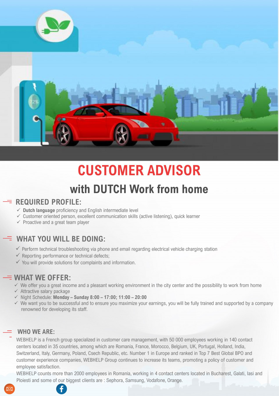 CUSTOMER ADVISOR with Dutch Work from home consilier clienti, customer support, call-center, serviciu client, vanzari, agent vanzari, dutch, neerlandeza, olandeza REQUIRED PROFILE: ✓ Dutch language proficiency and English intermediate level ✓ Customer oriented person, excellent communication skills (active listening), quick learner ✓ Proactive and a great team player WHAT YOU WILL BE DOING: ✓ Perform technical troubleshooting via phone and email regarding electrical vehicle charging station ✓ Reporting performance or technical defects; ✓ You will provide solutions for complaints and information. WHO WE ARE: WEBHELP is a French group specialized in customer care management, with 50 000 employees working in 140 contact centers located in 35 countries, among which are Romania, France, Morocco, Belgium, UK, Portugal, Holland, India, Switzerland, Italy, Germany, Poland, Csech Republic, etc. Number 1 in Europe and ranked in Top 7 Best Global BPO and customer experience companies, WEBHELP Group continues to increase its teams, promoting a policy of customer and employee satisfaction. WEBHELP counts more than 2000 employees in Romania, working in 4 contact centers located in Bucharest, Galati, Iasi and Ploiesti and some of our biggest clients are : Sephora, Samsung, Vodafone, Orange. WHAT WE OFFER: ✓ We offer you a great income and a pleasant working environment in the city center and the possibility to work from home ✓ Attractive salary package ✓ Night Schedule: Monday – Sunday 8:00 – 17:00; 11:00 – 20:00 ✓ First day at work: 23 September 2019 ✓ We want you to be successful and to ensure you maximize your earnings, you will be fully trained and supported by a company renowned for developing its staff.