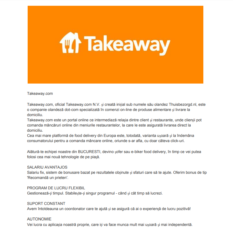 Takeaway.com  Cea mai mare platformă de food delivery din Europa este, totodată, varianta ușoară și la îndemâna consumatorului pentru a comanda mâncare online, oriunde s-ar afla, cu doar câteva click-uri.  Alătură-te echipei noastre din BUCURESTI, devino șofer sau e-biker food delivery, în timp ce vei putea folosi cea mai nouă tehnologie de pe piață. SALARIU AVANTAJOS Salariu fix, sistem de bonusare bazat pe rezultatele obținute și sfaturi care să te ajute. Oferim bonus de tip 'Recomandă un prieten'.  PROGRAM DE LUCRU FLEXIBIL Gestionează-ți timpul. Stabilește-ți singur programul - când și cât timp să lucrezi.  SUPORT CONSTANT Avem întotdeauna un coordonator care te ajută și se asigură că ai o experiență de lucru pozitivă!  AUTONOMIE Vei lucra cu aplicația noastră proprie, care iți va face munca mult mai ușoară și mai independentă. Takeaway.com, oficial Takeaway.com N.V. și creată inițial sub numele său olandez Thuisbezorgd.nl, este o companie olandeză dot-com specializată în comenzi on-line de produse alimentare și livrare la domiciliu. Takeaway.com este un portal online ce intermediază relația dintre client și restaurante, unde clienții pot comanda mâncăruri online din meniurile restaurantelor, la care le este asigurată livrarea direct la domiciliu.Takeaway.com este liderul pieței on-line de livrare a produselor alimentare. Platforma conectează consumatori și restaurante din 10 țări europene, plus Vietnam și Israel.