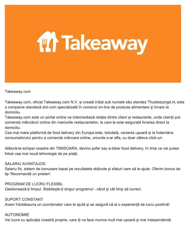 Takeaway.com  Cea mai mare platformă de food delivery din Europa este, totodată, varianta ușoară și la îndemâna consumatorului pentru a comanda mâncare online, oriunde s-ar afla, cu doar câteva click-uri.  Alătură-te echipei noastre din IAȘI, devino șofer sau e-biker food delivery, în timp ce vei putea folosi cea mai nouă tehnologie de pe piață. SALARIU AVANTAJOS Salariu fix, sistem de bonusare bazat pe rezultatele obținute și sfaturi care să te ajute. Oferim bonus de tip 'Recomandă un prieten'.  PROGRAM DE LUCRU FLEXIBIL Gestionează-ți timpul. Stabilește-ți singur programul - când și cât timp să lucrezi.  SUPORT CONSTANT Avem întotdeauna un coordonator care te ajută și se asigură că ai o experiență de lucru pozitivă!  AUTONOMIE Vei lucra cu aplicația noastră proprie, care iți va face munca mult mai ușoară și mai independentă. Takeaway.com, oficial Takeaway.com N.V. și creată inițial sub numele său olandez Thuisbezorgd.nl, este o companie olandeză dot-com specializată în comenzi on-line de produse alimentare și livrare la domiciliu. Takeaway.com este un portal online ce intermediază relația dintre client și restaurante, unde clienții pot comanda mâncăruri online din meniurile restaurantelor, la care le este asigurată livrarea direct la domiciliu.Takeaway.com este liderul pieței on-line de livrare a produselor alimentare. Platforma conectează consumatori și restaurante din 10 țări europene, plus Vietnam și Israel.
