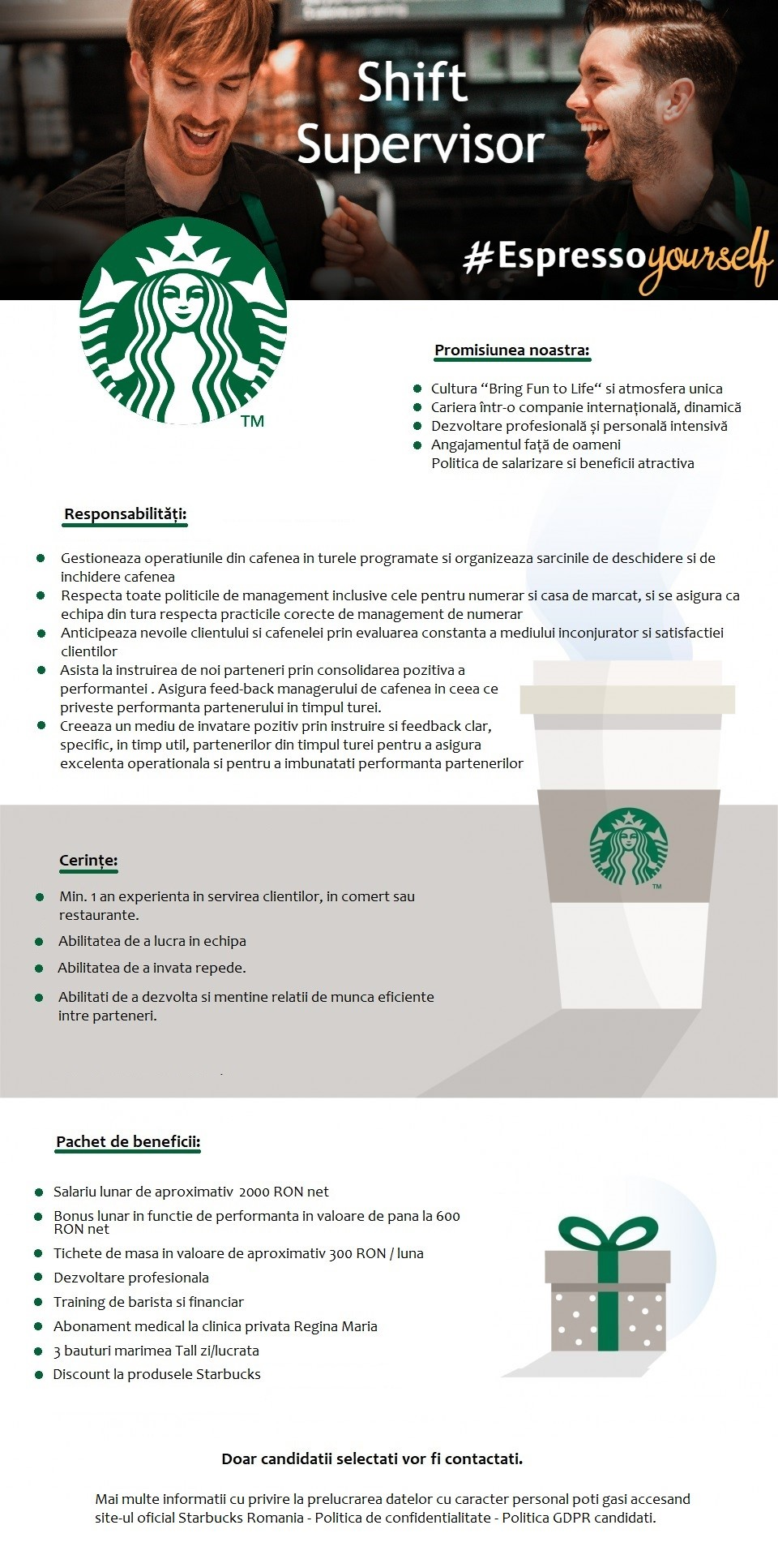 """Fii si tu un Super Partener!  Fii un Super Barista in echipa Starbucks! Responsabilități:  Responsabilitățile includ, dar nu se limitează la:  - Asigura servirea tuturor clienților Starbucks, punând """"clientul pe primul loc"""" si interacționând cu acesta  - Furnizează in permanenta băuturi de calitate, cafea boabe, si produse alimentare de calitate tuturor clienților, respectând toate standardele din punct de vedere al rețetelor si al modului de prezentare  - Contribuie la mediul de lucru pozitiv al echipei  - Contribuie la instruirea noilor parteneri  - Recunoaște si încurajează realizările personale si ale echipei folosind metodele pe care compania le pune la dispoziție. Experiența necesara:  - Experiența nu este necesara. Cerințe:  - Atitudine pozitiva  - Abilitatea de a învață repede  - Puternice abilitați de comunicare si orientare către client  - Abilitate de a lucra in echipa Pachet de beneficii:  -Salariu lunar de 2200 RON brut in primele 6 luni si 2400 RON brut după primele 6 luni  -Tichete de masa in valoare aproximativa de 300 RON / luna  -Bonus lunar in funcție de performanta  -Dezvoltare profesionala  -Training de barista  -Abonament medical la clinica privata Regina Maria  -3 băuturi mărimea Tall zi/lucrata  -1punga cafea/1 cutie de ceai/1 cutie de capsule cafea pe săptămâna  -Discount pentru produsele Starbucks Doar candidatii selectati vor fi contactati. AmRest Holdings SE este cel mai mare operator independent de restaurante și cafenele din Europa Centrală și de Est. Încă din 1993 am construit un portofoliu de branduri puternice pe care le operam, printre care KFC, Pizza Hut, Burger King și Starbucks. AmRest deține un lanț propriu de restaurante – La Tagliatella, și este prezent ca și operator în țări ca Spania, Germania, Franța, Cehia, Slovacia, Romania, Bulgaria, Serbia, SUA și China. Sediul AmRest este localizat în Wroclaw, Polonia. Povestea AmRest a început acum mai bine de 25 de ani cu un vis, vis care a dovedit, prin energia pozitiva a fondatoril"""
