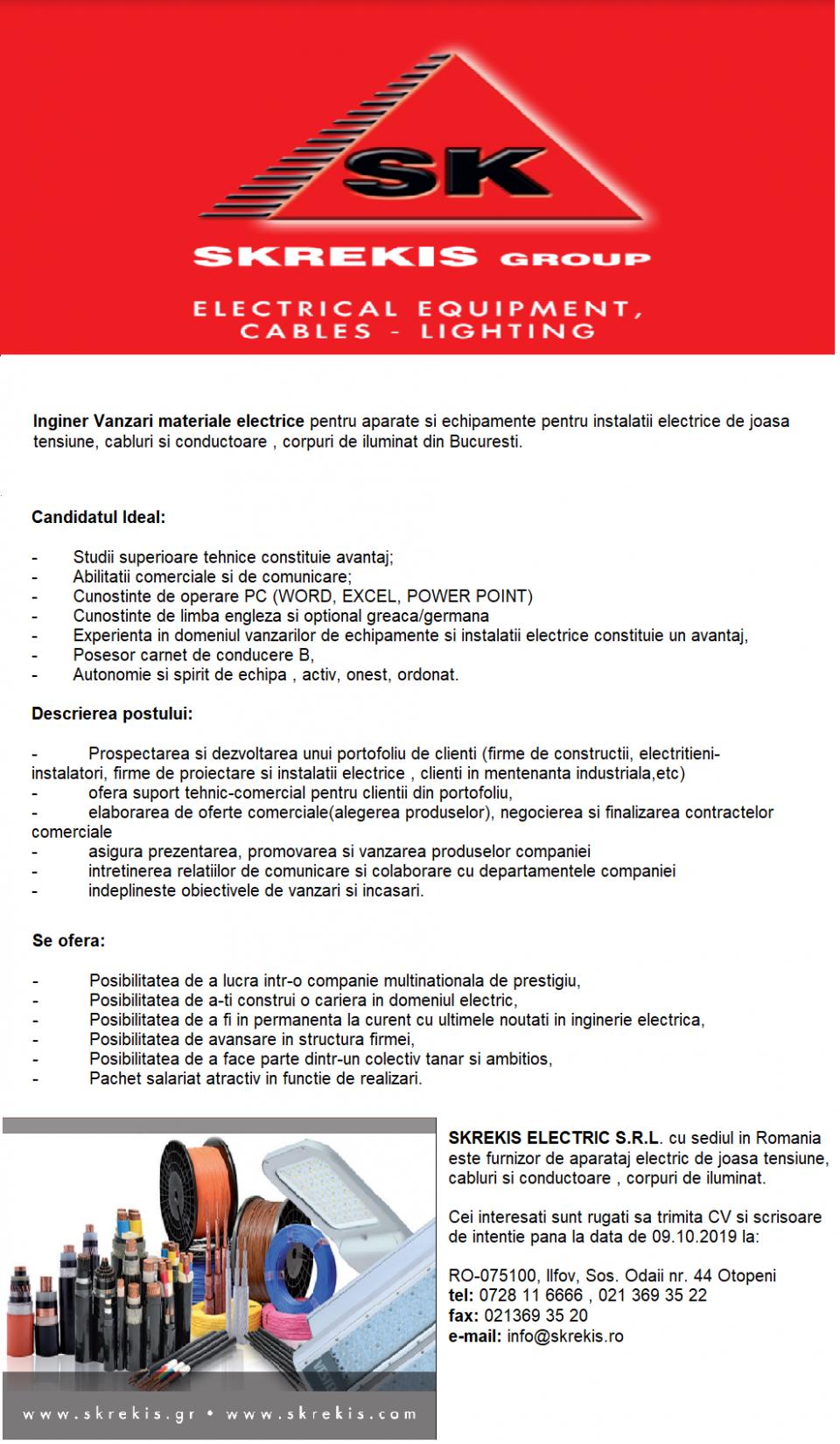Companie nationala de distributie materiale electrice.  SKREKIS ELECTRIC S.R.L., sediu din Romania, furnizor de aparataj electric de joasa tensiune, cabluri si conductoare , corpuri de iluminat ,  Inginer Vanzari material electrice pentru aparate si echipamente pentru instalatii electrice de joasa tensiune, cabluri si conductoare , corpuri de iluminat in Bucuresti ,  Candidatul Ideal:  Studii superioare tehnice constituie avantaj; Abilitatii comerciale si de comunicare; Cunostinte de operare PC (WORD, EXCEL, POWER POINT) Cunostinte de limba engleza si optional greaca/germana Experienta in domeniul vanzarilor de echipamente si instalatii electrice constituie un avantaj, Posesor carnet de conducere B, Autonomie si spirit de echipa , activ, onest, ordonat,   Descrierea postului:   Prospectarea si deszoltarea unui portfoliu de clienti (firme de constructii, electritieni-instalatori, firme de proiectare si instalatii electrice , clienti in mentenanta industriala,etc) ofera suport tehnic-comercial pentru clientii din portfoliu; elaborarea de oferte comerciale(alegerea produselor), negocierea si finalizarea contractelor comerciale asigura prezentarea, promovarea si vanzarea produselor companiei intretinerea relatiilor comunicare si colaborare cu departamentele companiei indeplineste obiectivele de vanzari si incasari Se ofera:  Posibilitatea de a lucra intro-o companie multinationala de prestigiu Posibilitatea de a-si construi o cariera in domeniul electric, Posibilitatea de a fi in permanenta la curent cu ultimele noutati in inginerie electrica, Posibilitatea de avansare in structura firmei Posibilitatea de a face parte dintr-un colectiv tanar si ambitios, Pachet salariat atractiv in functie de realizari. Cei interesati sunt rugati sa trimita CV si scrisoare de intentie pana la data de 09.10.2019 la RO-075100, llfov, Sos. Odaii nr. 44 Otopeni, tel: 0728 11 6666 , 021 369 35 22, fax: 021369 35 20 e-mail: info@skrekis.ro  Oras de lucru Bucuresti Nivel studii Absolvent Depar