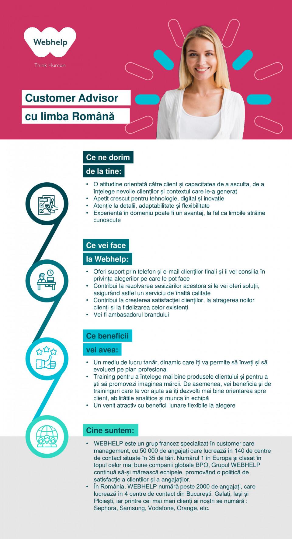 Consilier client – Limba Română Call center, consilier client, romana, retail, customer care  Ce ne dorim de la tine: Ce beneficii vei avea: Ce vei face la Webhelp: Cine suntem: • O atitudine orientată către client și capacitatea de a asculta, de a înțelege nevoile clienților și contextul care le-a generat • Apetit crescut pentru tehnologie, digital și inovație • Atenție la detalii, adaptabilitate și flexibilitate • Experiență în domeniu poate fi un avantaj, la fel ca limbile străine cunoscute • Oferi suport prin telefon și e-mail clienților finali și îi vei consilia în privința alegerilor pe care le pot face • Contribui la rezolvarea sesizărilor acestora si le vei oferi soluții, asigurând astfel un serviciu de înaltă calitate • Contribui la creșterea satisfacției clienților, la atragerea noilor clienți și la fidelizarea celor existenți • Vei fi ambasadorul brandului • Un mediu de lucru tanăr, dinamic care îți va permite să înveți și să evoluezi pe plan profesional • Training pentru a înțelege mai bine produsele clientului și pentru a ști să promovezi imaginea mărcii. De asemenea, vei beneficia și de traininguri care te vor ajuta să îți dezvolți mai bine orientarea spre client, abilitătile analitice și munca în echipă • Un venit atractiv cu beneficii lunare flexibile la alegere • WEBHELP este un grup francez specializat în customer care management, cu 50 000 de angajați care lucrează în 140 de centre de contact situate în 35 de tări. Numărul 1 în Europa și clasat în topul celor mai bune companii globale BPO, Grupul WEBHELP continuă să-și mărească echipele, promovând o politică de satisfacție a clienților și a angajaților. • În România, WEBHELP numără peste 2000 de angajați, care lucrează în 4 centre de contact din București, Galați, Iași și Ploiești, iar printre cei mai mari clienți ai noștri se numără : Sephora, Samsung, Vodafone, Orange, etc.