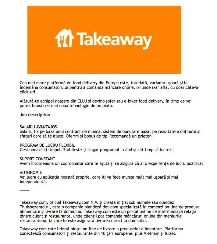 Takeaway.com  Cea mai mare platformă de food delivery din Europa este, totodată, varianta ușoară și la îndemâna consumatorului pentru a comanda mâncare online, oriunde s-ar afla, cu doar câteva click-uri.  Alătură-te echipei noastre din CLUJ și devino șofer sau e-biker food delivery, în timp ce vei putea folosi cea mai nouă tehnologie de pe piață. SALARIU AVANTAJOS Salariu fix pe baza unui contract de munca, sistem de bonusare bazat pe rezultatele obținute și sfaturi care să te ajute. Oferim și bonus de tip 'Recomandă un prieten'.  PROGRAM DE LUCRU FLEXIBIL Gestionează-ți timpul. Stabilește-ți singur programul - când și cât timp să lucrezi.  SUPORT CONSTANT Avem întotdeauna un coordonator care te ajută și se asigură că ai o experiență de lucru pozitivă!  AUTONOMIE Vei lucra cu aplicația noastră proprie, care iți va face munca mult mai ușoară și mai independentă. Takeaway.com, oficial Takeaway.com N.V. și creată inițial sub numele său olandez Thuisbezorgd.nl, este o companie olandeză dot-com specializată în comenzi on-line de produse alimentare și livrare la domiciliu. Takeaway.com este un portal online ce intermediază relația dintre client și restaurante, unde clienții pot comanda mâncăruri online din meniurile restaurantelor, la care le este asigurată livrarea direct la domiciliu.Takeaway.com este liderul pieței on-line de livrare a produselor alimentare. Platforma conectează consumatori și restaurante din 10 țări europene, plus Vietnam și Israel.