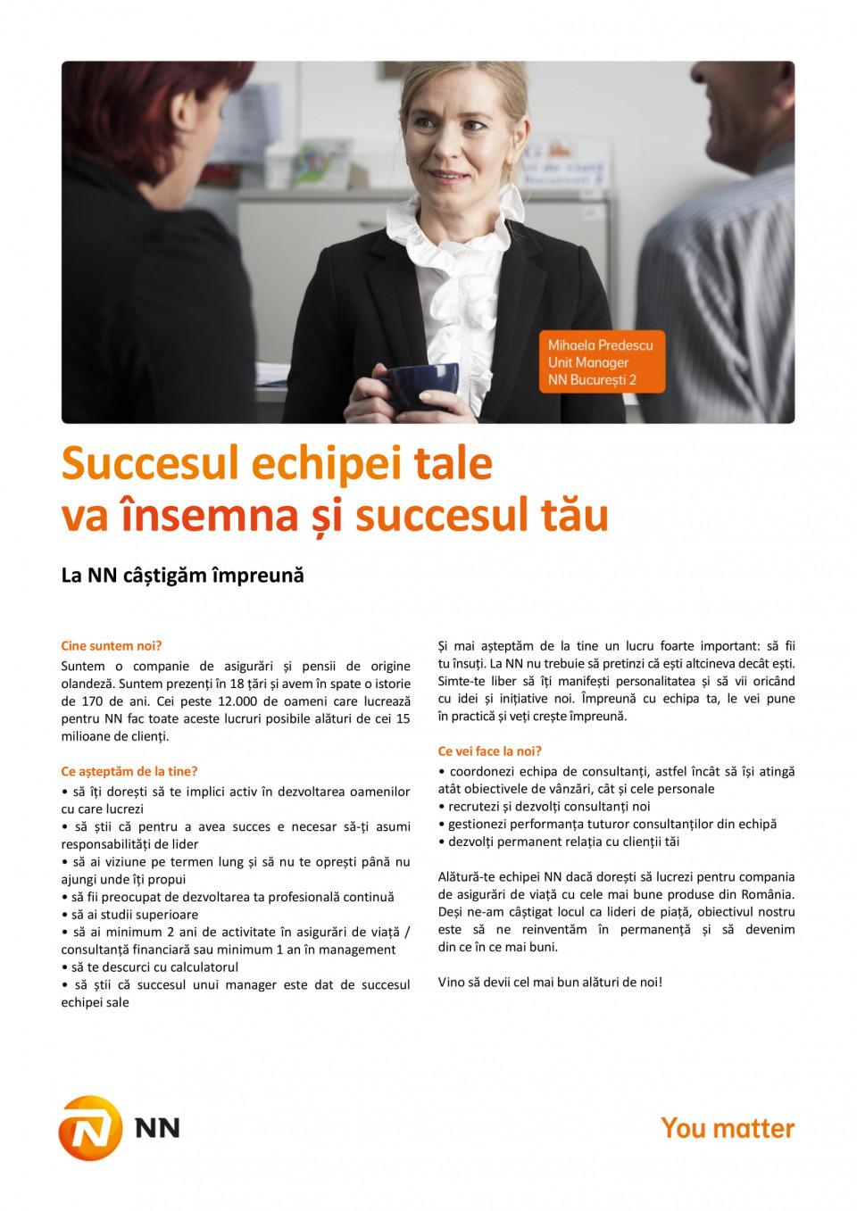 Unit Manager Agentia Piatra Neamt:  - studii superioare; - minim 2 ani experienta asigurari sau in coordonarea si managementul de oameni. Coordoneaza echipa de consultanti de asigurari de viata Se concentreaza asupra identificarii, recrutarii si dezvoltarii talentelor la nivelul consultantilor din echipa Gestioneaza performanta membrilor echipei si monitorizeaza atingerea targetului de vanzari Suntem o companie de asigurări și pensii de origine olandeză. Suntem prezenți în 18 țări și avem în spate o istorie de 170 de ani. Cei peste 12.000 de oameni care lucrează pentru NN, fac toate aceste lucruri posibile pentru de cei peste 15 milioane de clienți ai companiei noastre.