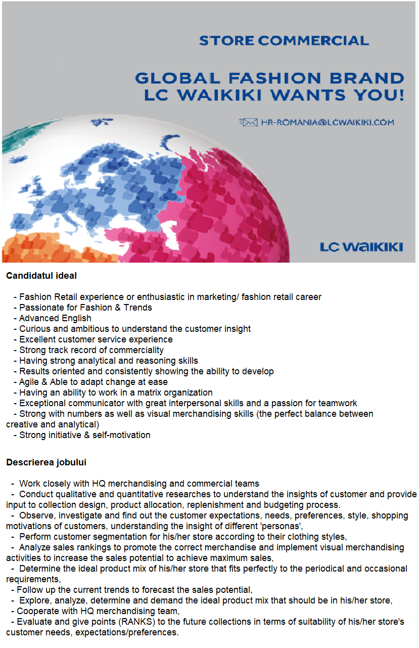 LC Waikiki recruteaza pentru magzinele sale din Cluj si Galati functia de STORE COMMERCIAL. Ne dorim un coleg care sa aibe:  Fashion Retail experience or enthusiastic in marketing/ fashion retail career Passionate for Fashion & Trends Advanced English Curious and ambitious to understand the customer insight Excellent customer service experience Strong track record of commerciality Having strong analytical and reasoning skills Results oriented and consistently showing the ability to develop Agile & Able to adapt change at ease Having an ability to work in a matrix organization Exceptional communicator with great interpersonal skills and a passion for teamwork Strong with numbers as well as visual merchandising skills (the perfect balance between creative and analytical) Strong initiative & self-motivation  https://www.linkedin.com/posts/lc-waikiki_global-fashion-brand-lc-waikiki-wants-you-activity-6527521312477310976-9u1_  Work closely with HQ merchandising and commercial teams Conduct qualitative and quantitative researches to understand the insights of customer and provide input to collection design, product allocation, replenishment and budgeting process. Observe, investigate and find out the customer expectations, needs, preferences, style, shopping motivations of customers, understanding the insight of different 'personas', Perform customer segmentation for his/her store according to their clothing styles, Analyze sales rankings to promote the correct merchandise and implement visual merchandising activities to increase the sales potential to achieve maximum sales, Determine the ideal product mix of his/her store that fits perfectly to the periodical and occasional requirements, Follow up the current trends to forecast the sales potential, Explore, analyze, determine and demand the ideal product mix that should be in his/her store, Cooperate with HQ merchandising team, Evaluate and give points (RANKS) to the future collections in terms of suitability of his/her 