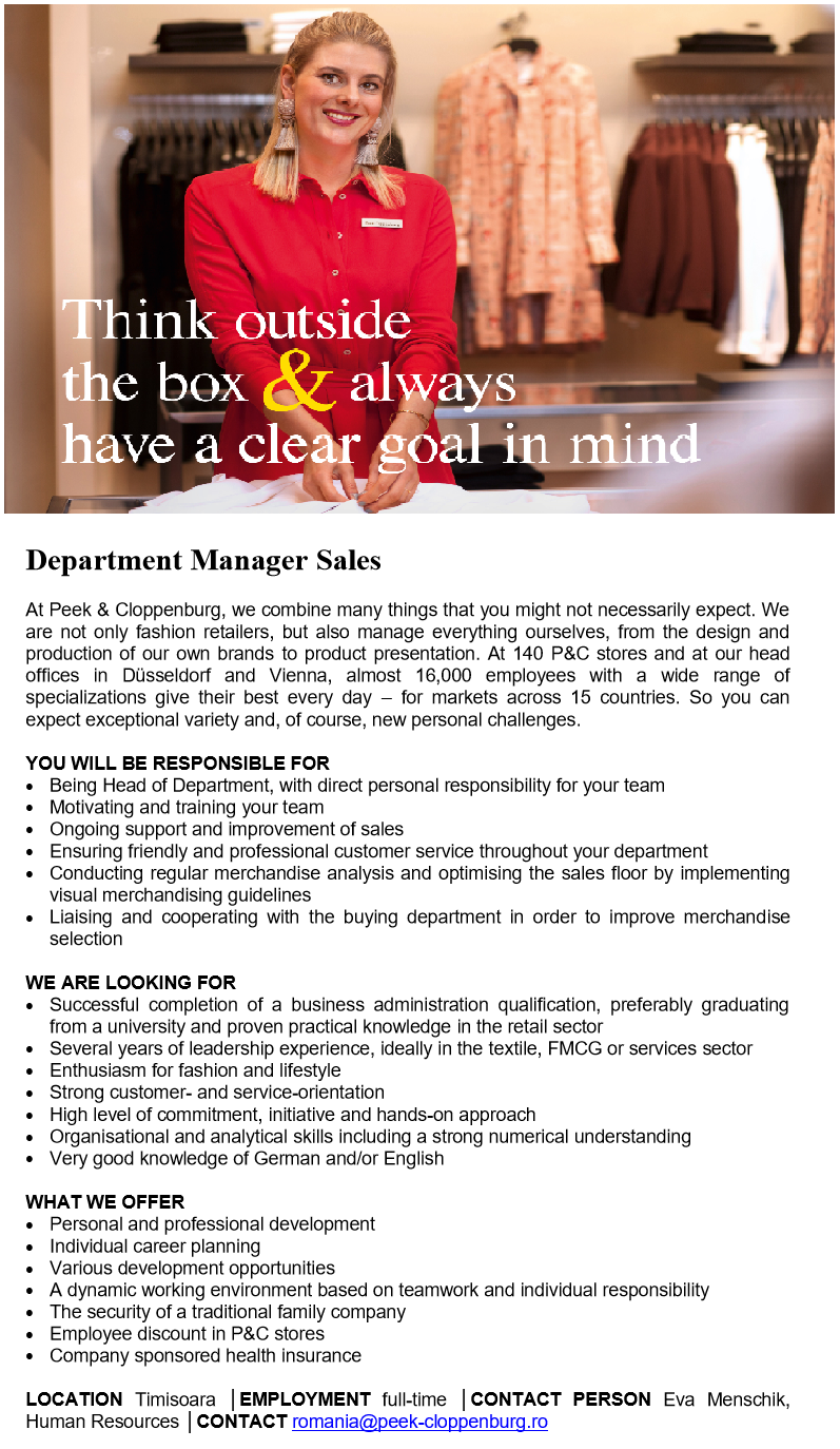 Department Manager Sales    At Peek & Cloppenburg, we combine many things that you might not necessarily expect. We are not only fashion retailers, but also manage everything ourselves, from the design and production of our own brands to product presentation. At 140 P&C stores and at our head offices in Düsseldorf and Vienna, almost 16,000 employees with a wide range of specializations give their best every day – for markets across 15 countries. So you can expect exceptional variety and, of course, new personal challenges.    YOU WILL BE RESPONSIBLE FOR • Being Head of Department, with direct personal responsibility for your team • Motivating and training your team  • Ongoing support and improvement of sales • Ensuring friendly and professional customer service throughout your department • Conducting regular merchandise analysis and optimising the sales floor by implementing visual merchandising guidelines • Liaising and cooperating with the buying department in order to improve merchandise selection    WE ARE LOOKING FOR • Successful completion of a business administration qualification, preferably graduating from a university and proven practical knowledge in the retail sector • Several years of leadership experience, ideally in the textile, FMCG or services sector • Enthusiasm for fashion and lifestyle • Strong customer- and service-orientation • High level of commitment, initiative and hands-on approach • Organisational and analytical skills including a strong numerical understanding • Very good knowledge of German and/or English     WHAT WE OFFER • Personal and professional development • Individual career planning • Various development opportunities • A dynamic working environment based on teamwork and individual responsibility  • The security of a traditional family company • Employee discount in P&C stores • Company sponsored health insurance    LOCATION Timisoara │EMPLOYMENT full-time │CONTACT PERSON Eva Menschik, Human Resources │CONTACT romania@peek-cloppe
