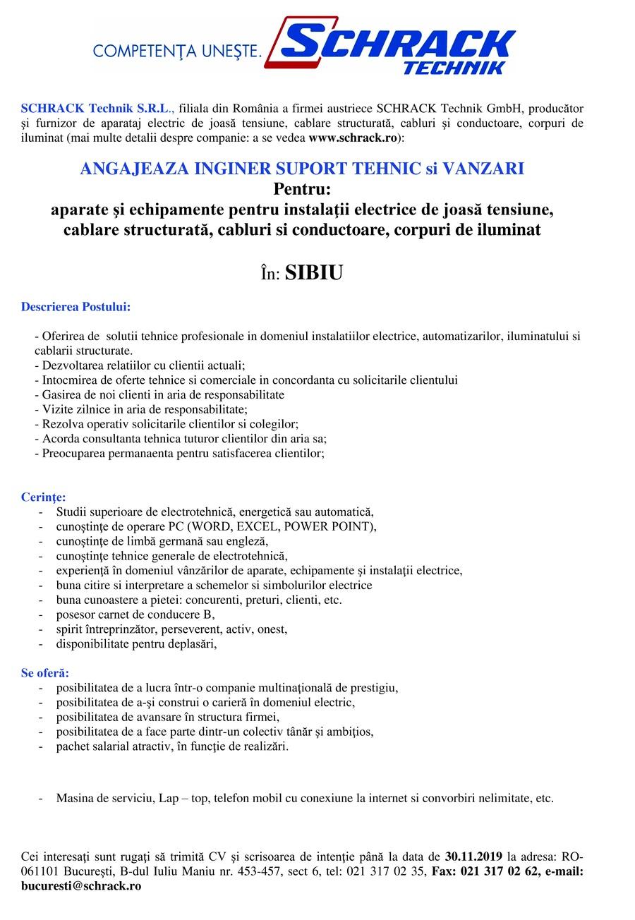 INGINER SUPORT TEHNIC                                      SCHRACK Technik S.R.L., filiala din România a firmei austriece SCHRACK Technik GmbH, producător şi furnizor de aparataj electric de joasă tensiune, cablare structurată, cabluri şi conductoare, corpuri de iluminat (mai multe detalii despre companie: a se vedea www.schrack.ro):   ANGAJEAZA INGINER SUPORT TEHNIC si VANZARI INGINER SUPORT TEHNIC si VANZARI Pentru: aparate şi echipamente pentru instalaţii electrice de joasă tensiune,  cablare structurată, cabluri si conductoare, corpuri de iluminat   În: SIBIU   Descrierea Postului:   - Oferirea de  solutii tehnice profesionale in domeniul instalatiilor electrice, automatizarilor, iluminatului si cablarii structurate. - Dezvoltarea relatiilor cu clientii actuali; - Intocmirea de oferte tehnice si comerciale in concordanta cu solicitarile clientului - Gasirea de noi clienti in aria de responsabilitate - Vizite zilnice in aria de responsabilitate; - Rezolva operativ solicitarile clientilor si colegilor; - Acorda consultanta tehnica tuturor clientilor din aria sa; - Preocuparea permanaenta pentru satisfacerea clientilor;     Cerinţe: Studii superioare de electrotehnică, energetică sau automatică, cunoştinţe de operare PC (WORD, EXCEL, POWER POINT), cunoştinţe de limbă germană sau engleză, cunoştinţe tehnice generale de electrotehnică, experienţă în domeniul vânzărilor de aparate, echipamente şi instalaţii electrice, buna citire si interpretare a schemelor si simbolurilor electrice buna cunoastere a pietei: concurenti, preturi, clienti, etc. posesor carnet de conducere B, spirit întreprinzător, perseverent, activ, onest, disponibilitate pentru deplasări,  Se oferă: posibilitatea de a lucra într-o companie multinaţională de prestigiu, posibilitatea de a-şi construi o carieră în domeniul electric, posibilitatea de avansare în structura firmei, posibilitatea de a face parte dintr-un colectiv tânăr şi ambiţios, pachet salarial atractiv, în funcţie de realizări. Masina de